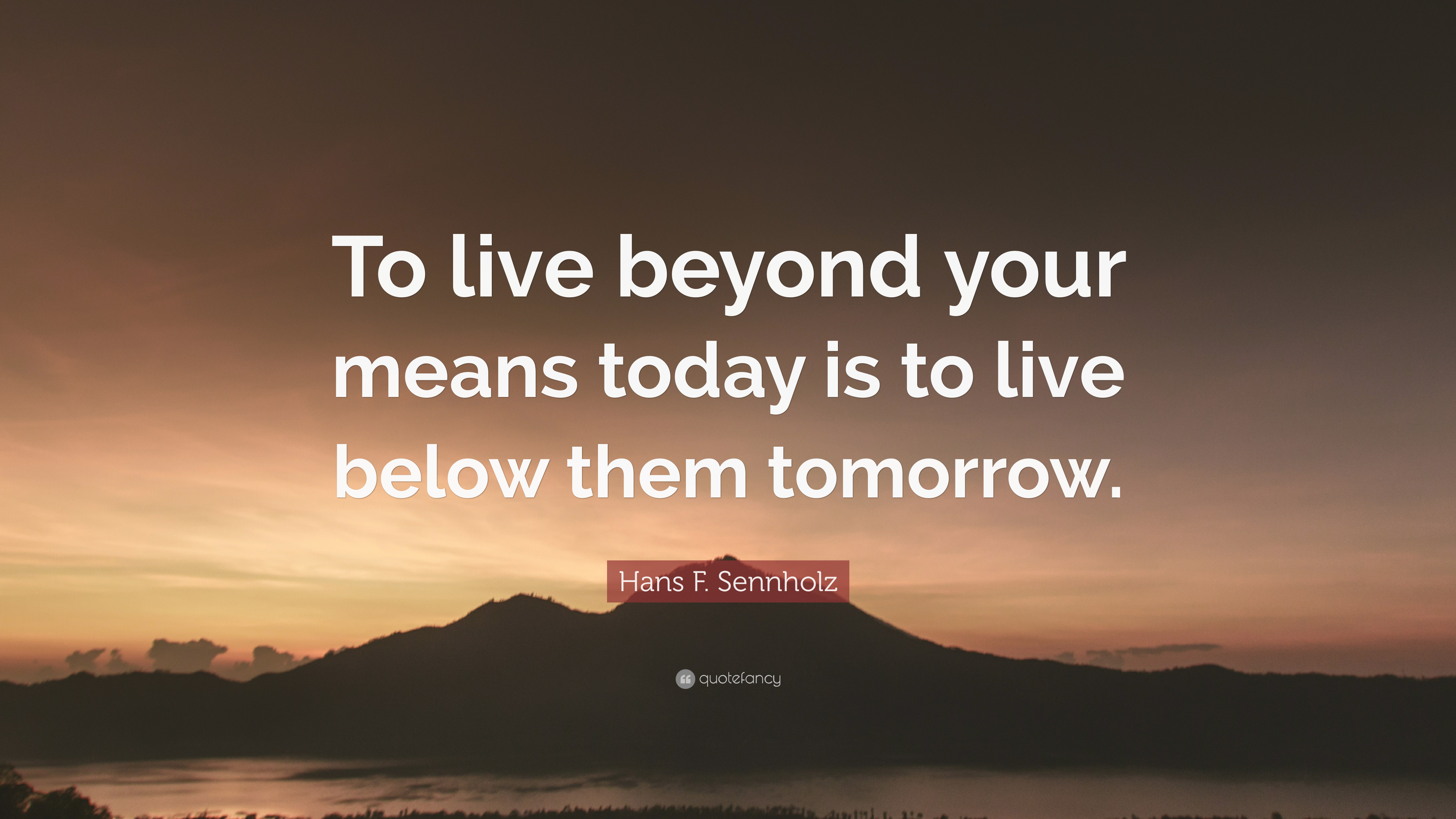 Hans F Sennholz Quote To Live Beyond Your Means Today Is To Live
