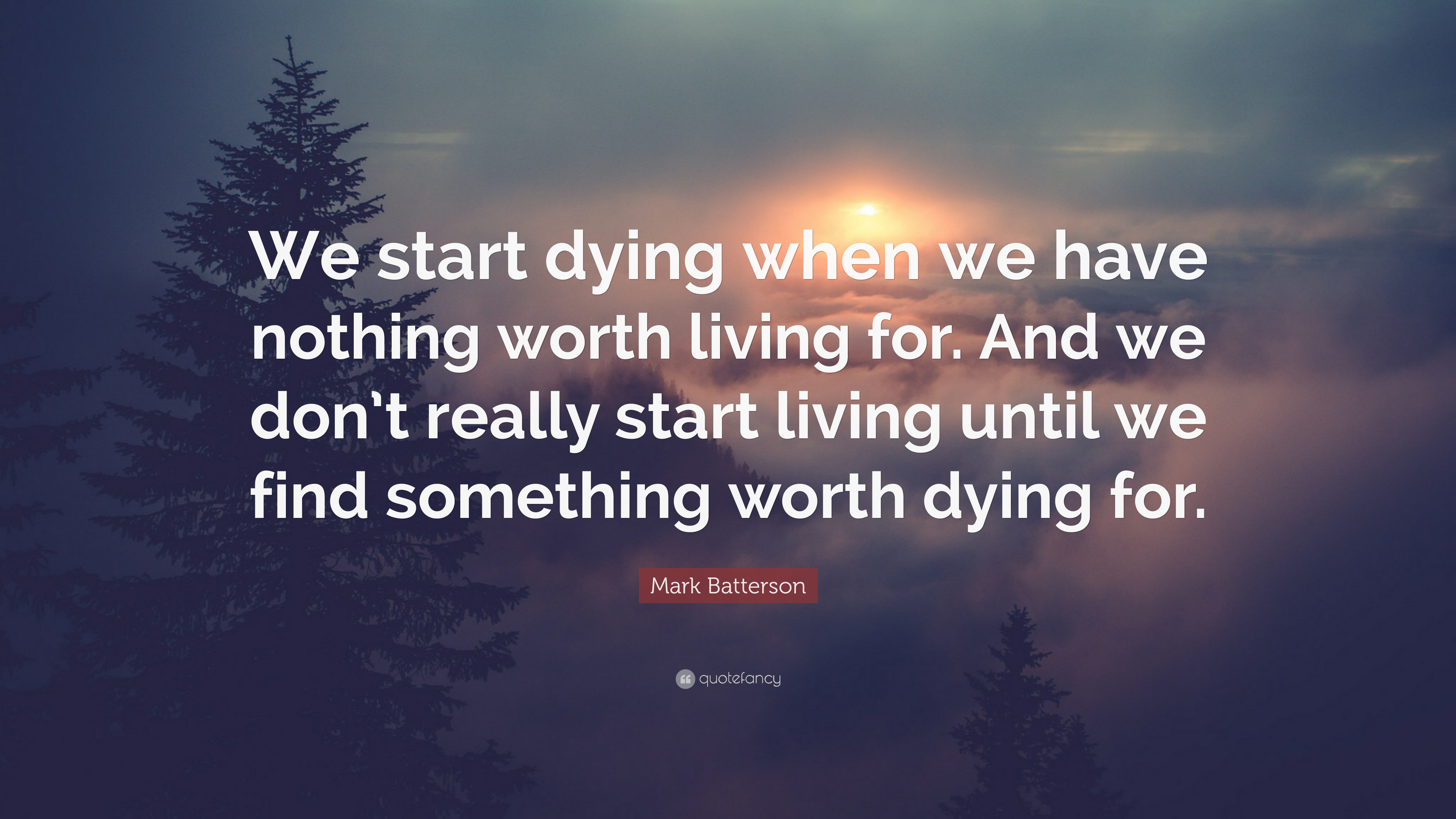 there anything life worth dying Worth dying for quotes i just want to live a life worth dying for 48 up, 12 down there are things worth dying for 9 up, 0 down sirius black quotes.