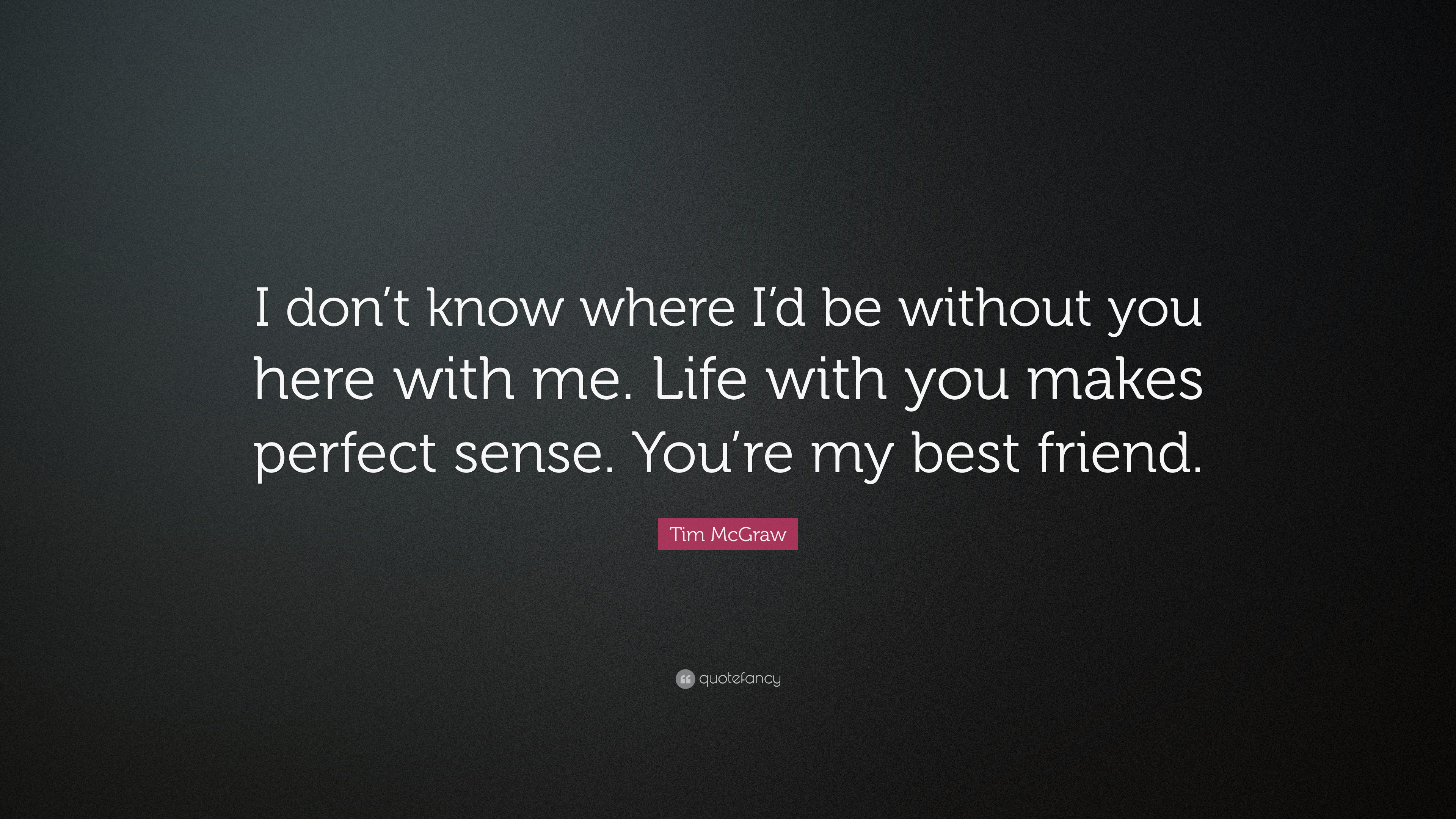 Tim Mcgraw Quote I Dont Know Where Id Be Without You Here With