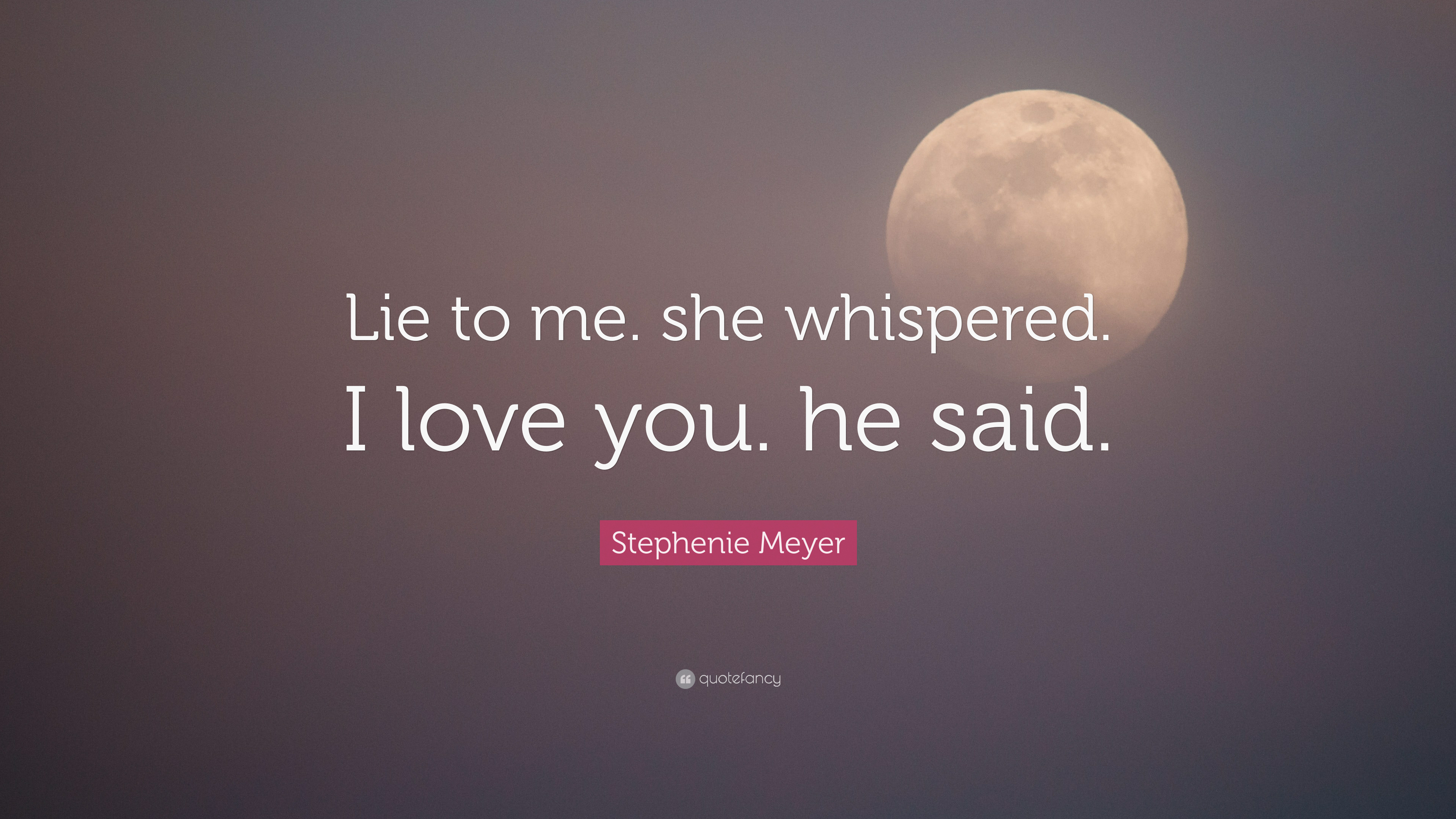 "Stephenie Meyer Quote: ""Lie to me  she whispered  I love you  he"