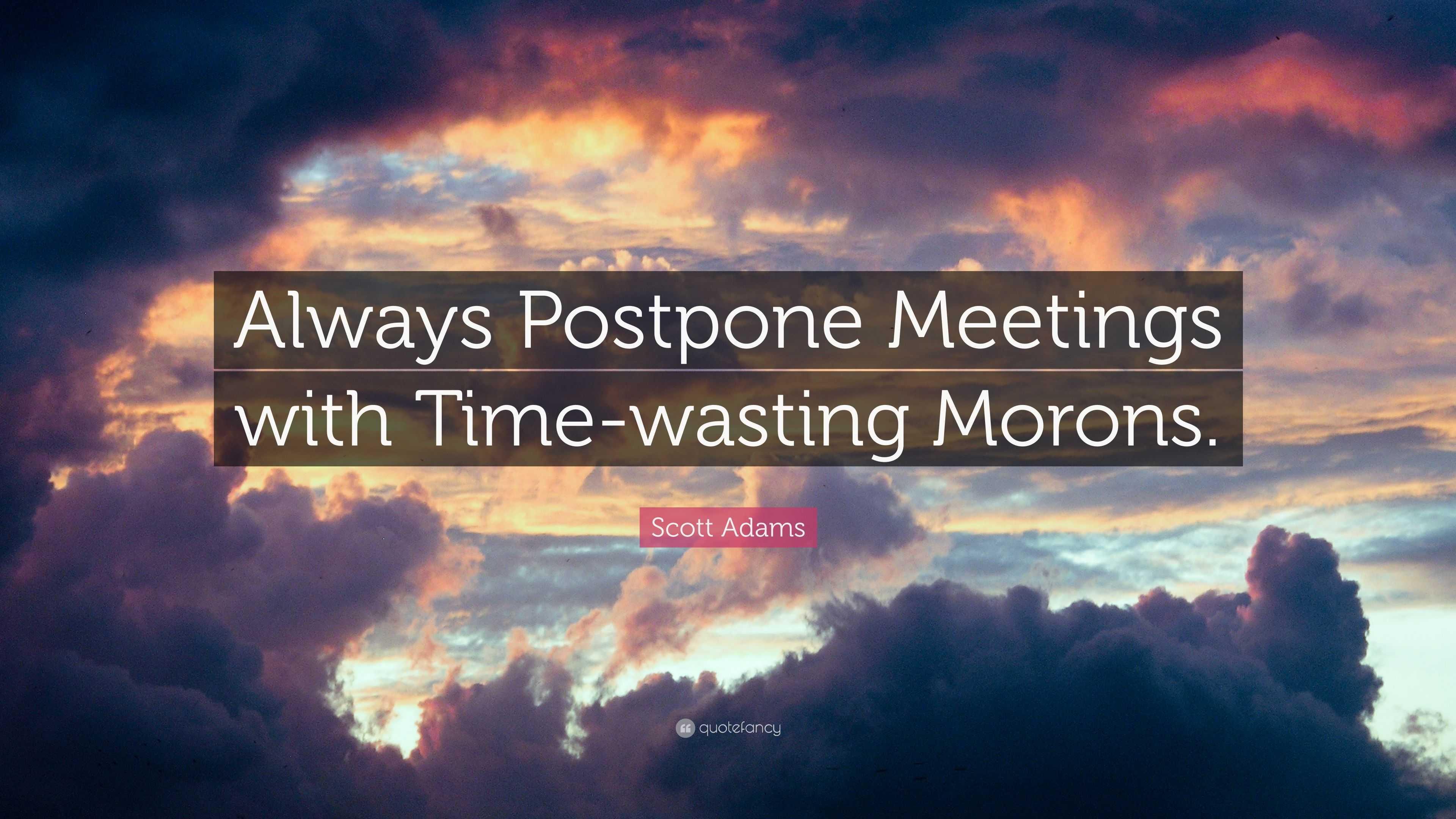 """Scott Adams Quote: """"Always Postpone Meetings with Time"""