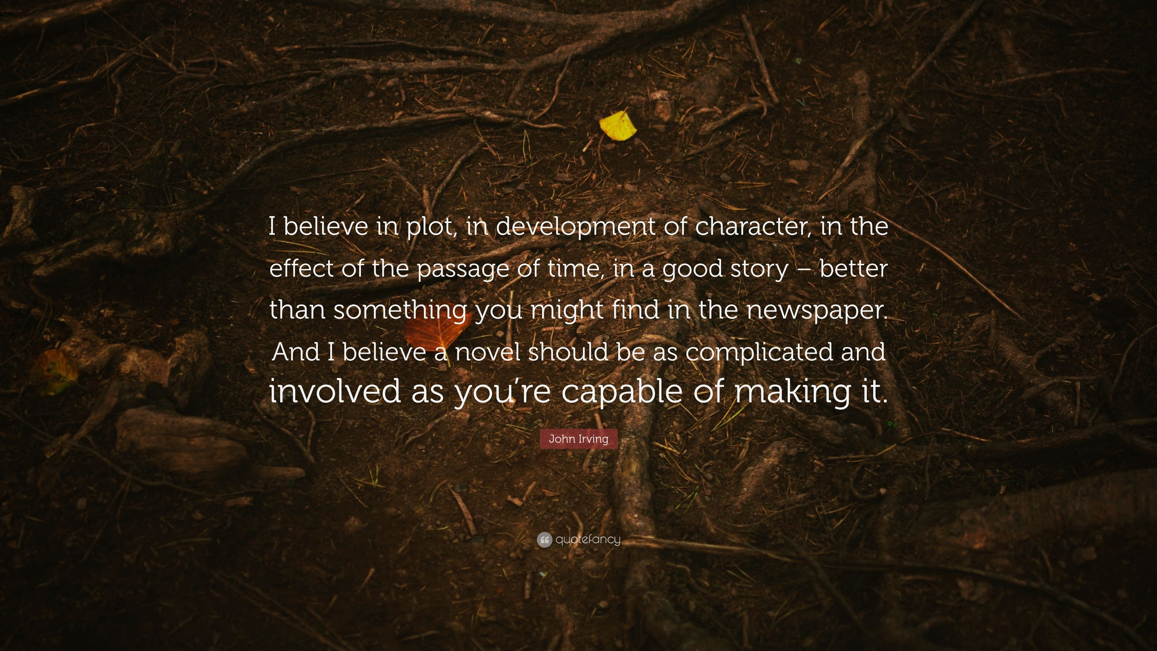 """John Irving Quote: """"I believe in plot, in development of character"""