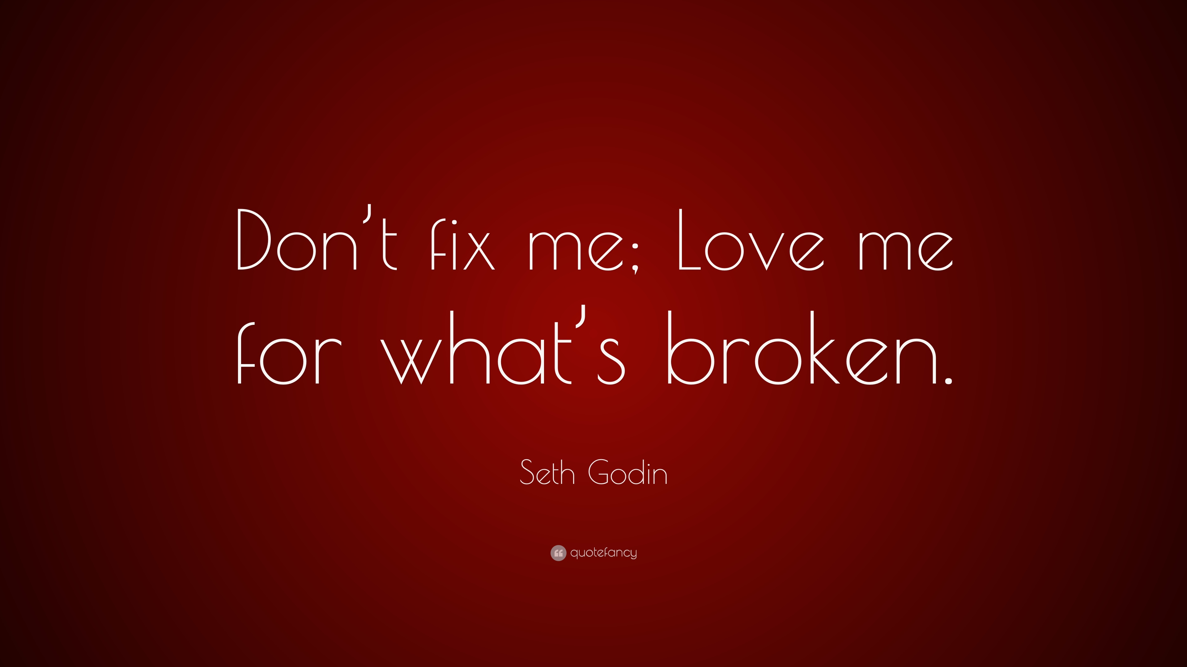 "seth godin quote: ""don't fix me; love me for what's broken."" (7"
