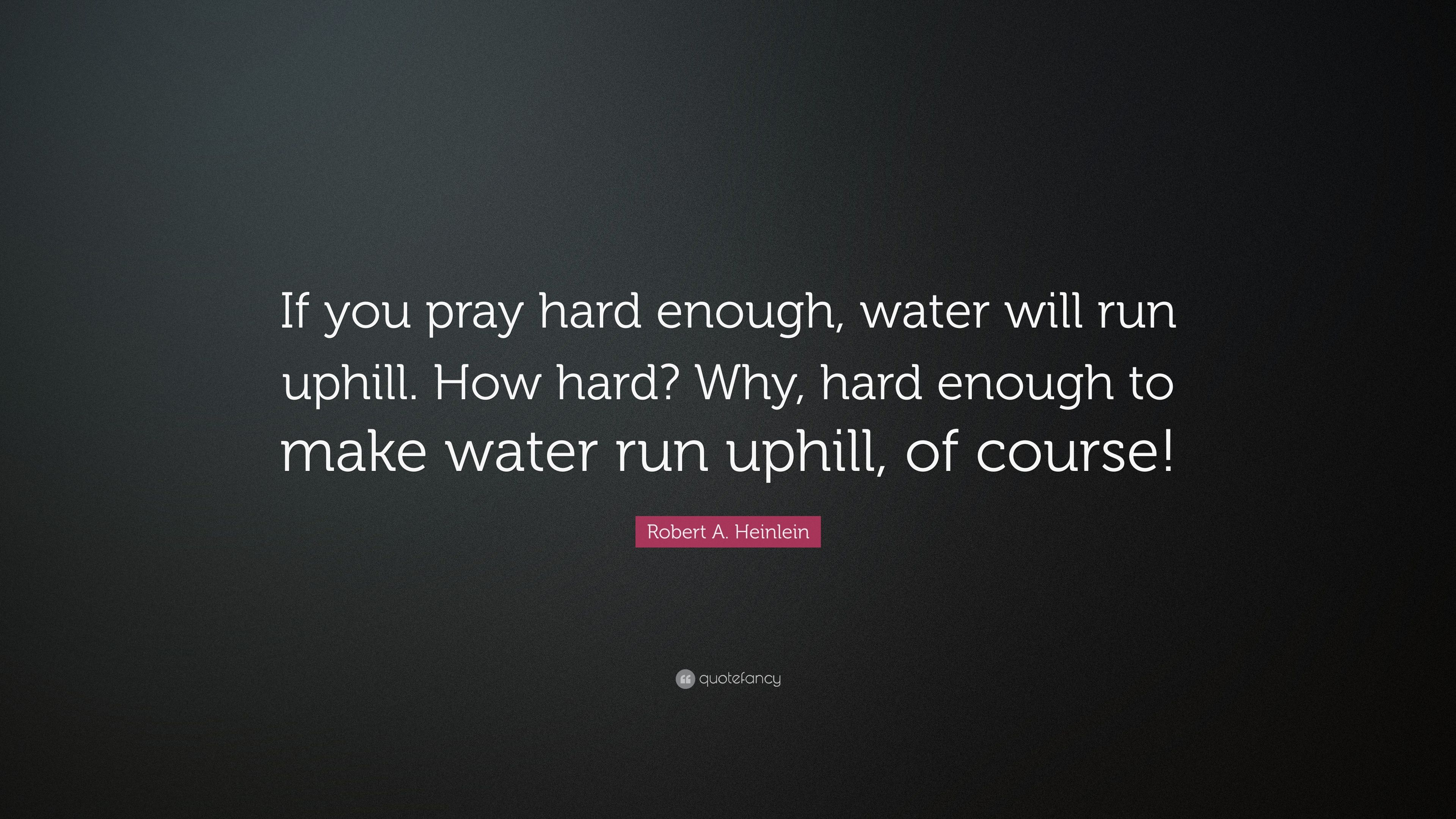 Robert A Heinlein Quote If You Pray Hard Enough Water Will Run