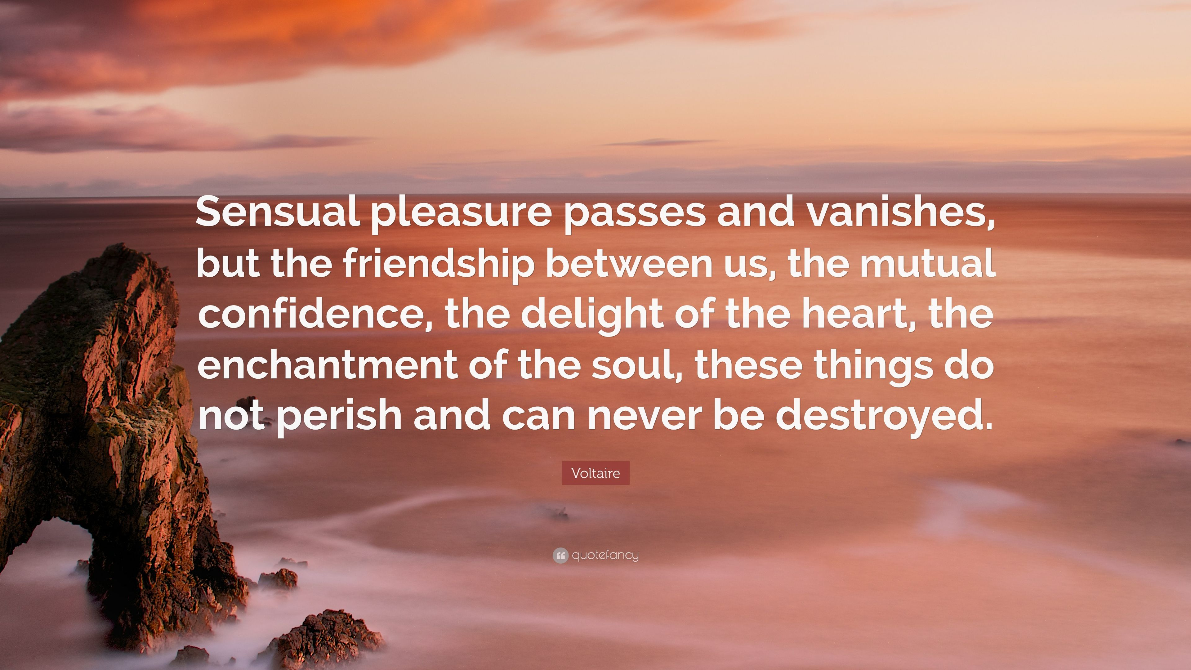 """Quotes About Destroyed Friendship Voltaire Quote """"Sensual Pleasure Passes And Vanishes But The"""