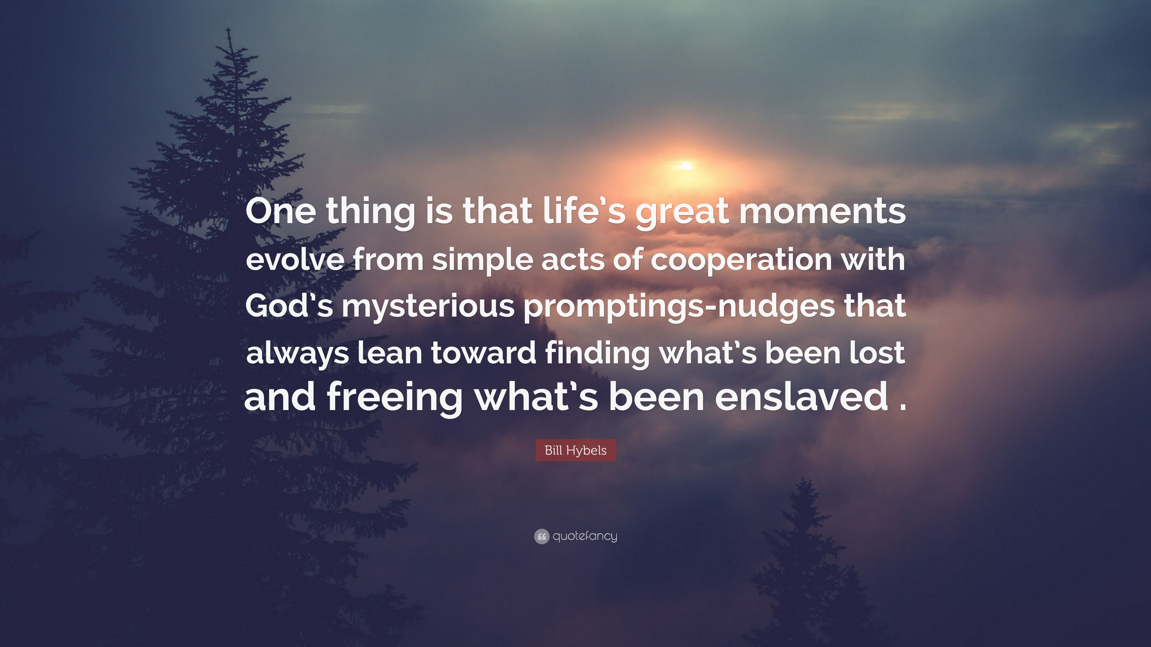 Bill Hybels Quote: U201cOne Thing Is That Lifeu0027s Great Moments Evolve From  Simple Acts