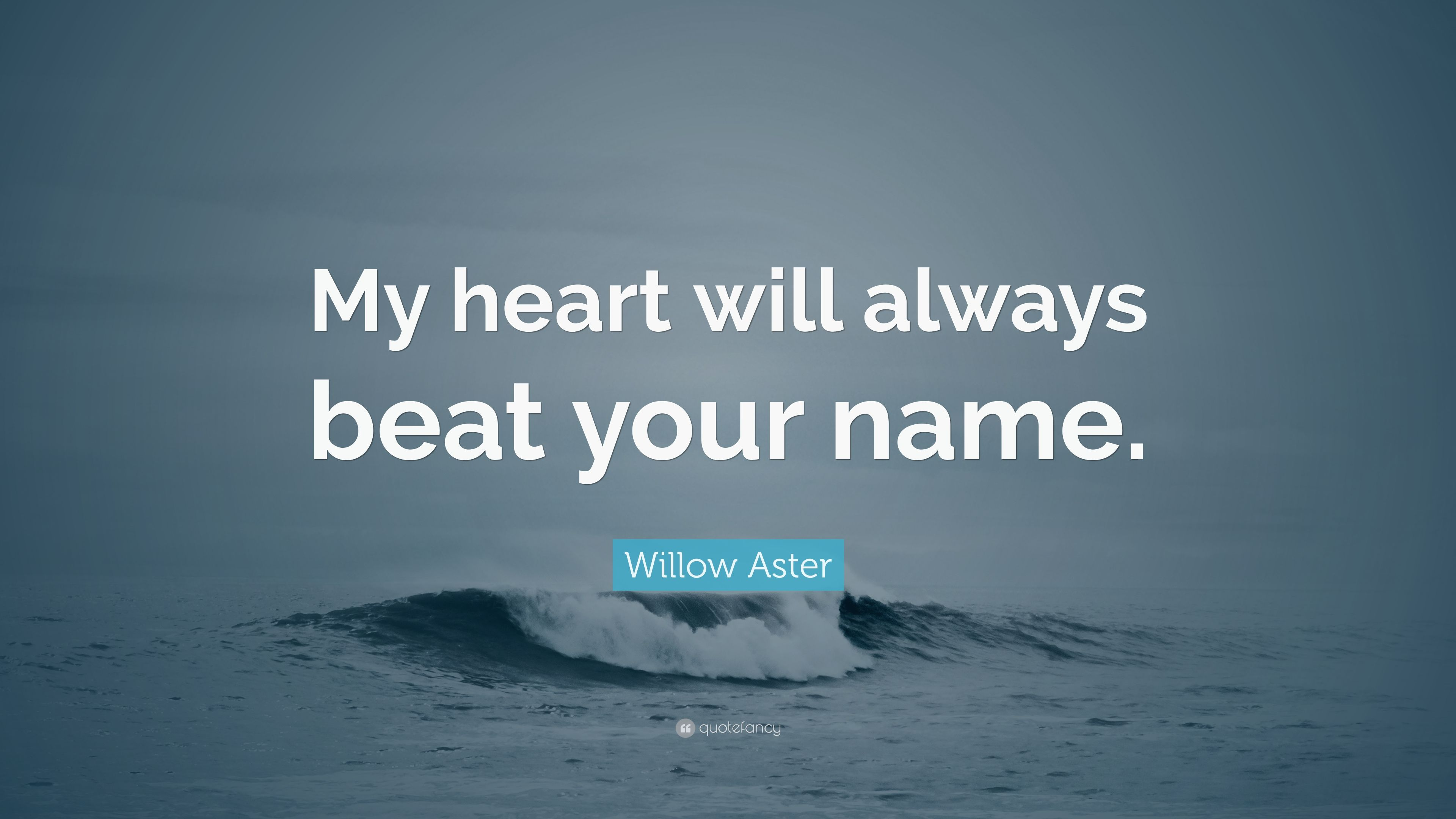 """Willow Aster Quote: """"My Heart Will Always Beat Your Name"""