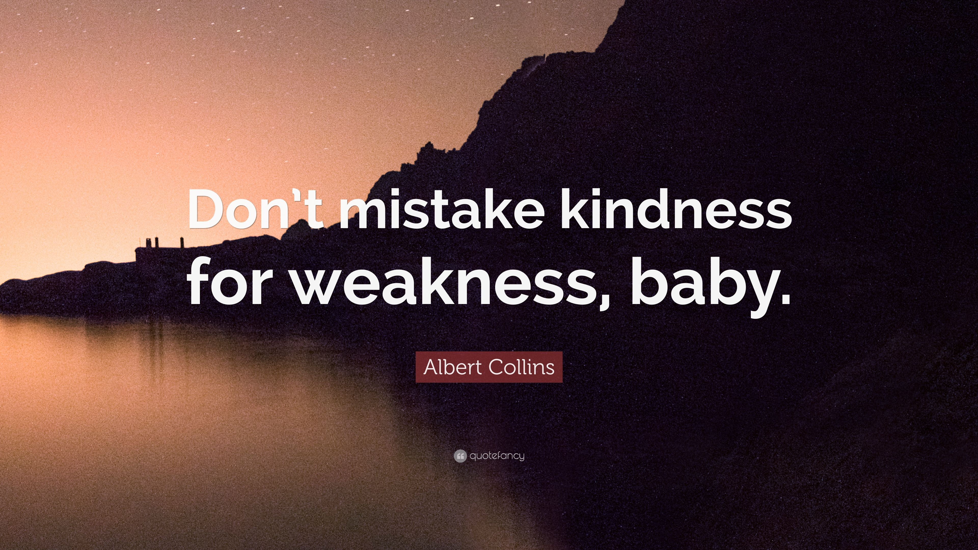 """Albert Collins Quote: """"Don't Mistake Kindness For Weakness"""
