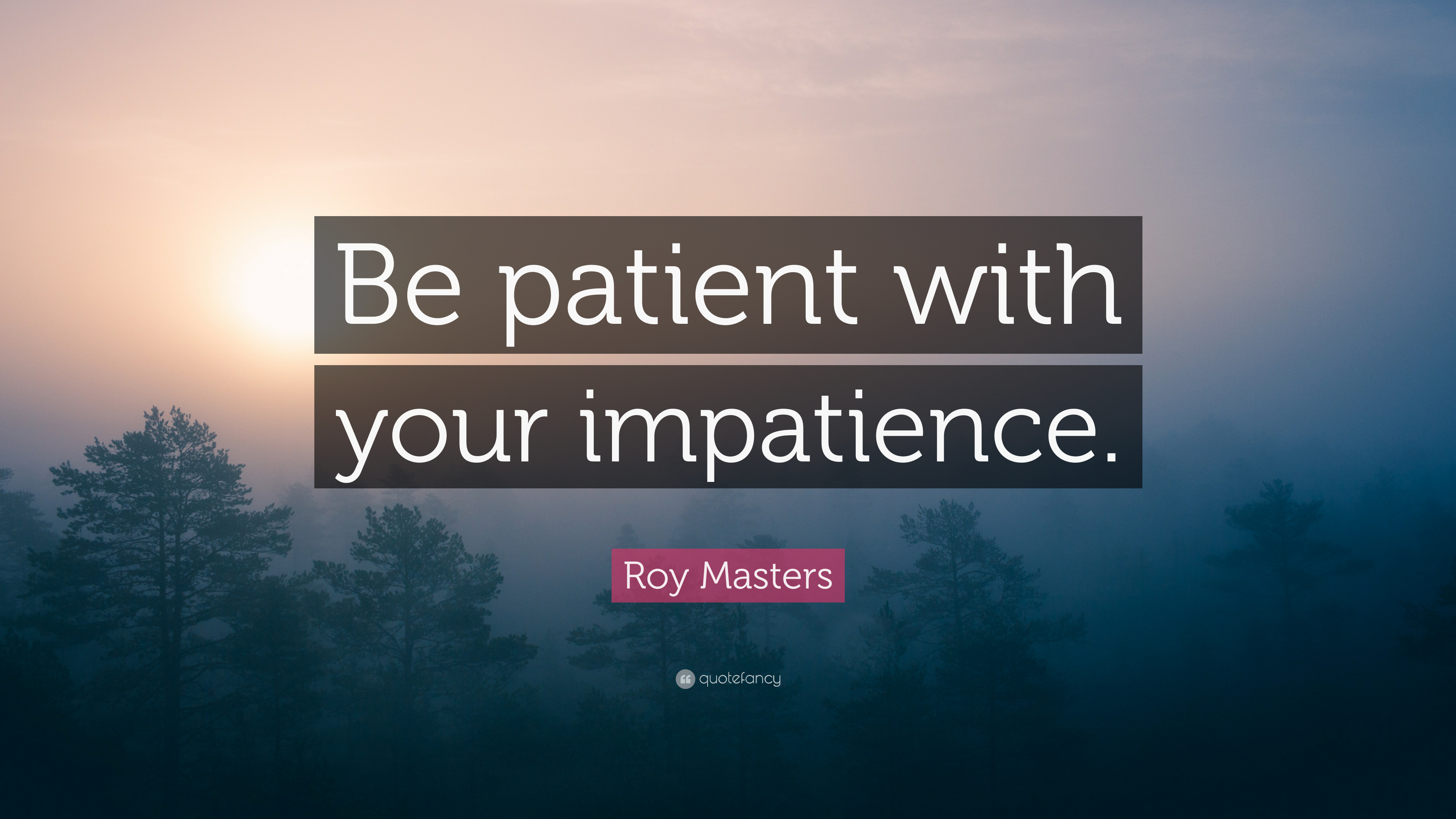 """Roy Masters Quote: """"Be patient with your impatience """" (7"""