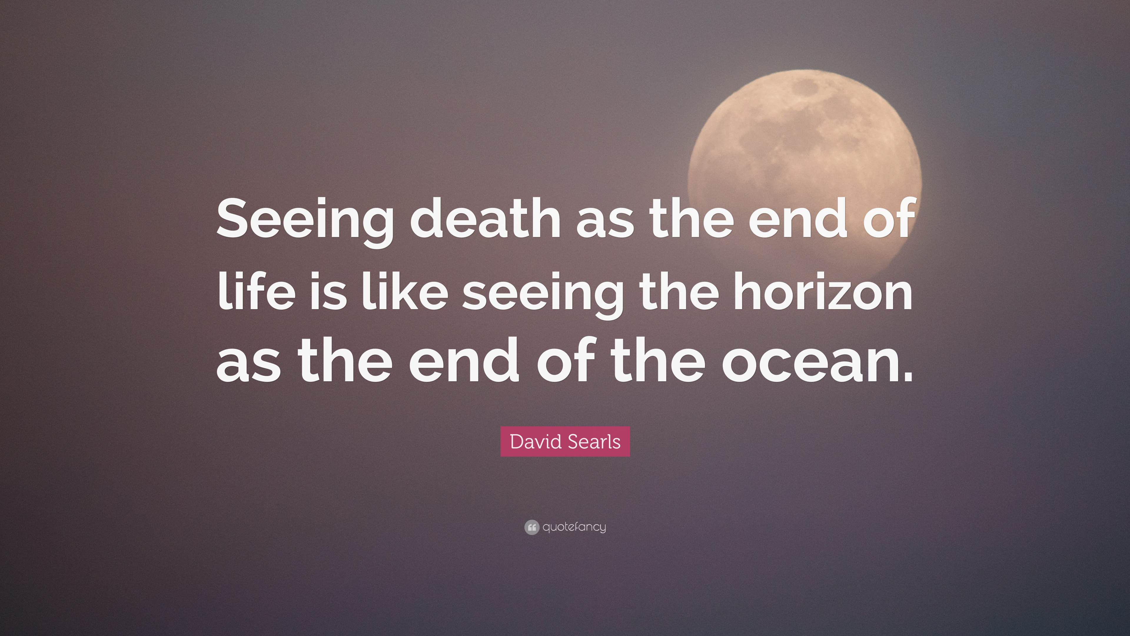 "End Of Life Quotes David Searls Quote ""Seeing Death As The End Of Life Is Like"