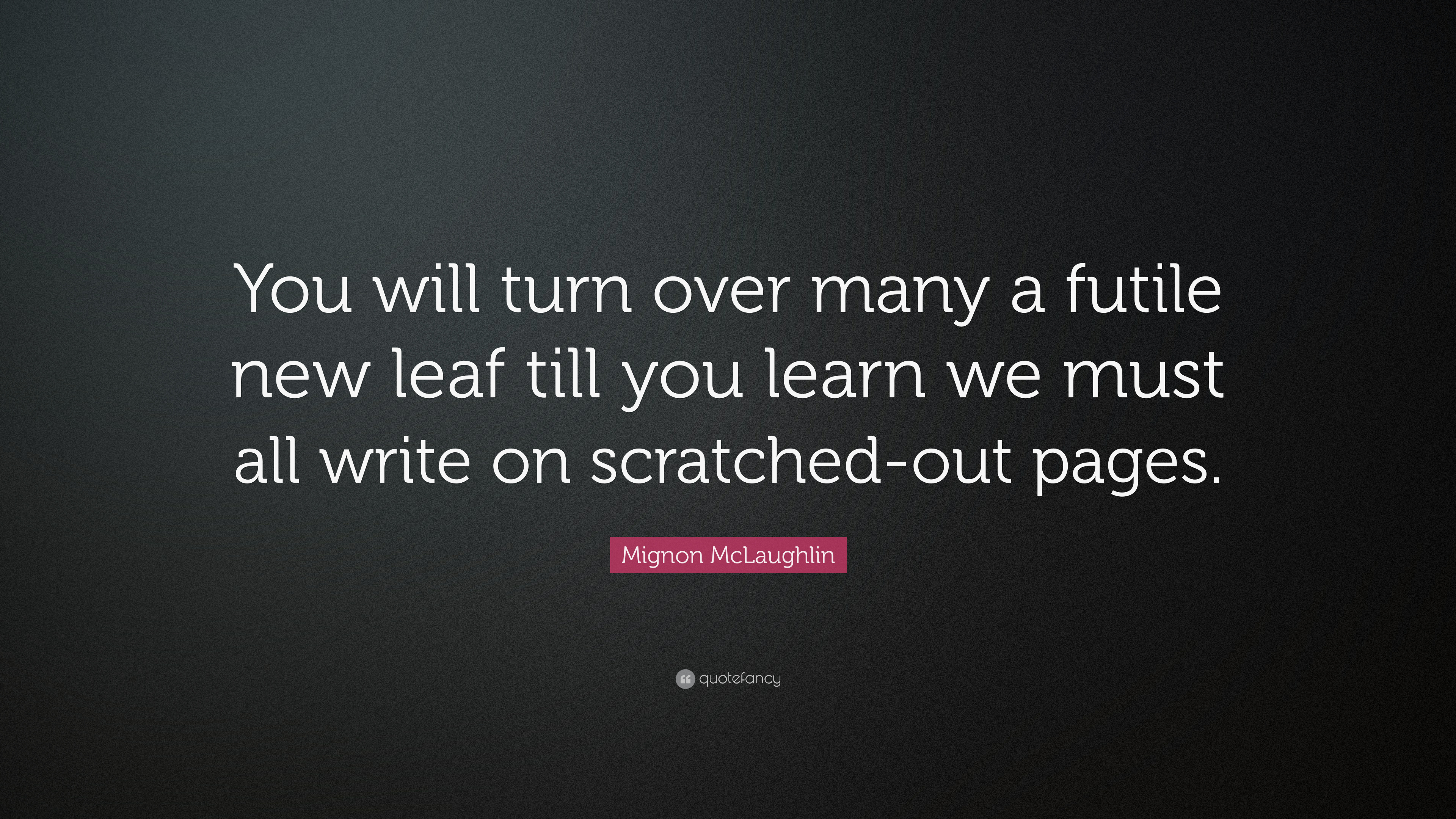 Mignon Mclaughlin Quote You Will Turn Over Many A Futile New Leaf Till