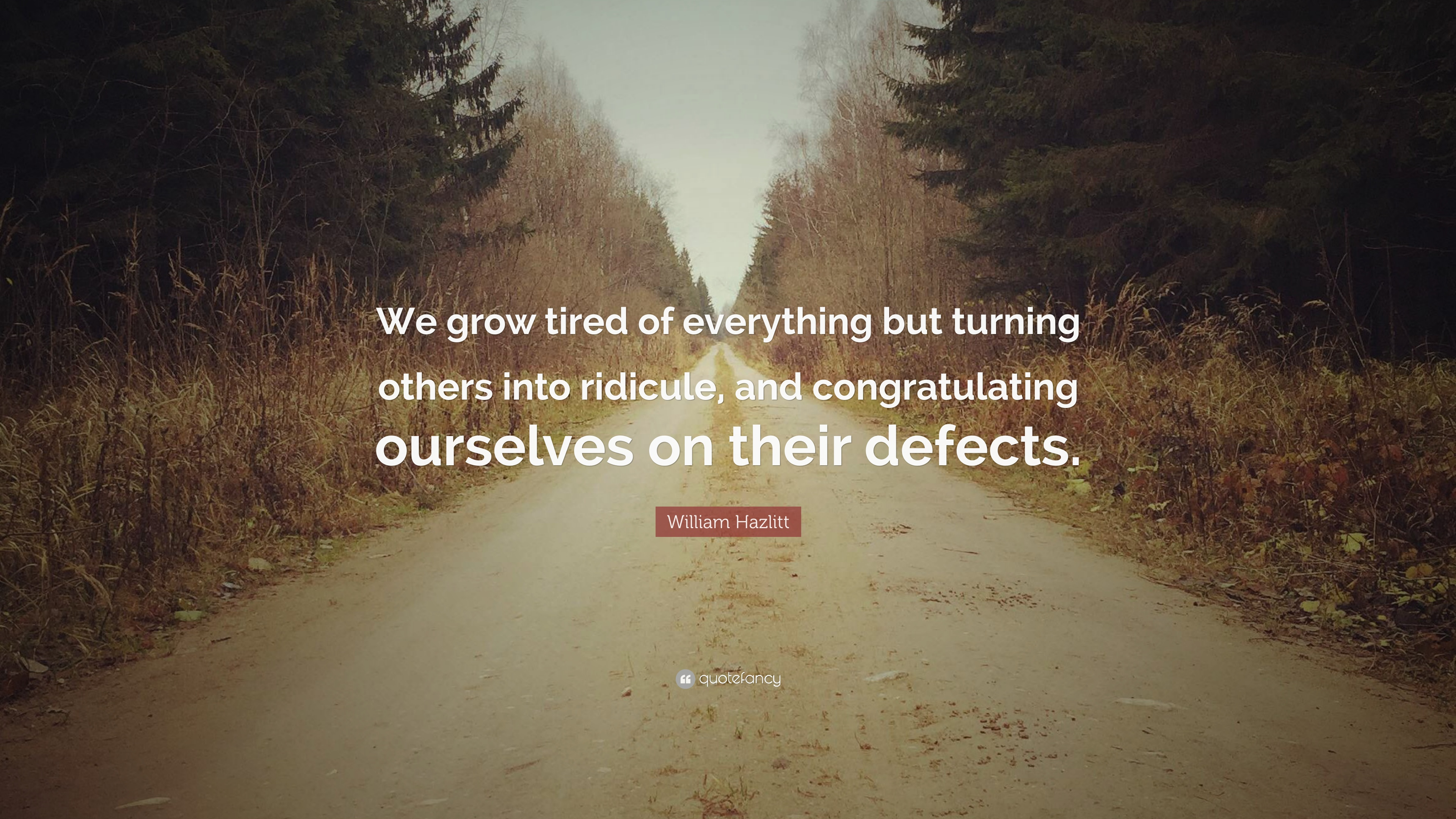 William Hazlitt Quote We Grow Tired Of Everything But Turning