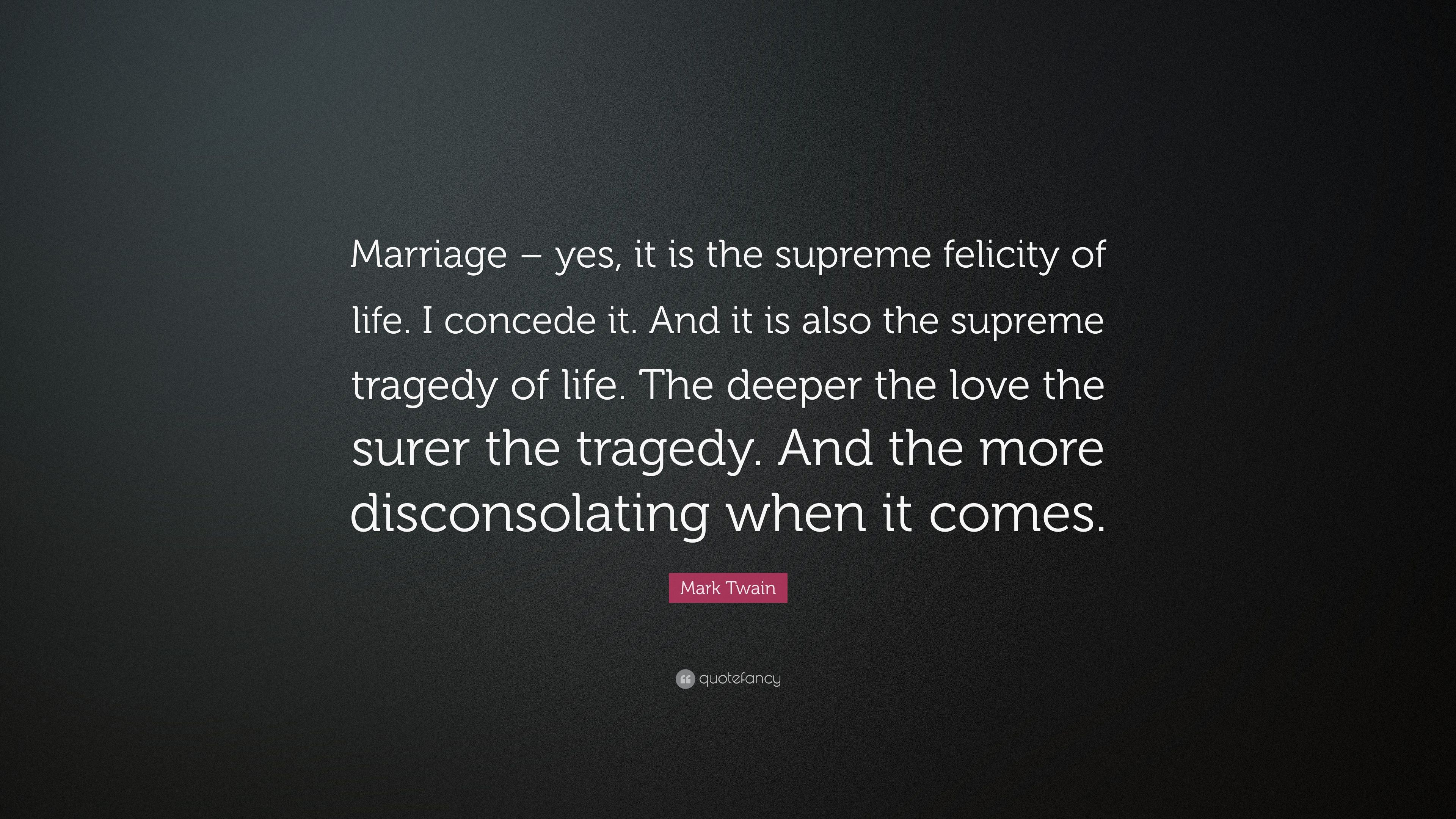 Mark Twain Quote Marriage Yes It Is The Supreme Felicity Of