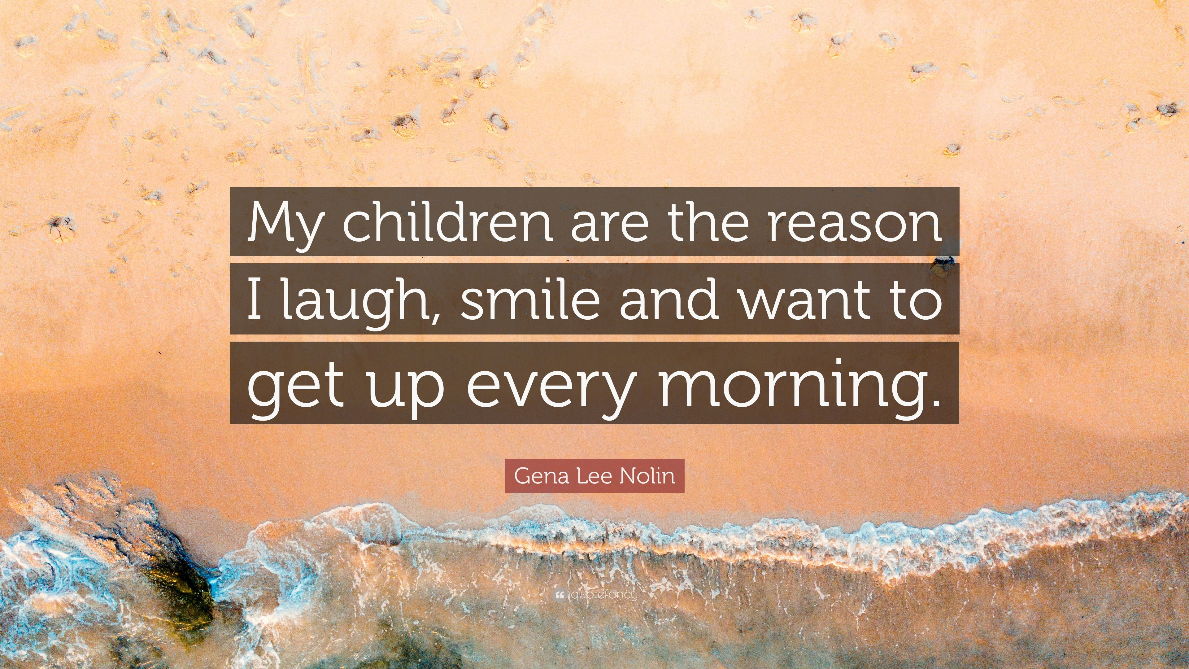 """I Have Every Reason To Smile Quotes: Gena Lee Nolin Quote: """"My Children Are The Reason I Laugh"""