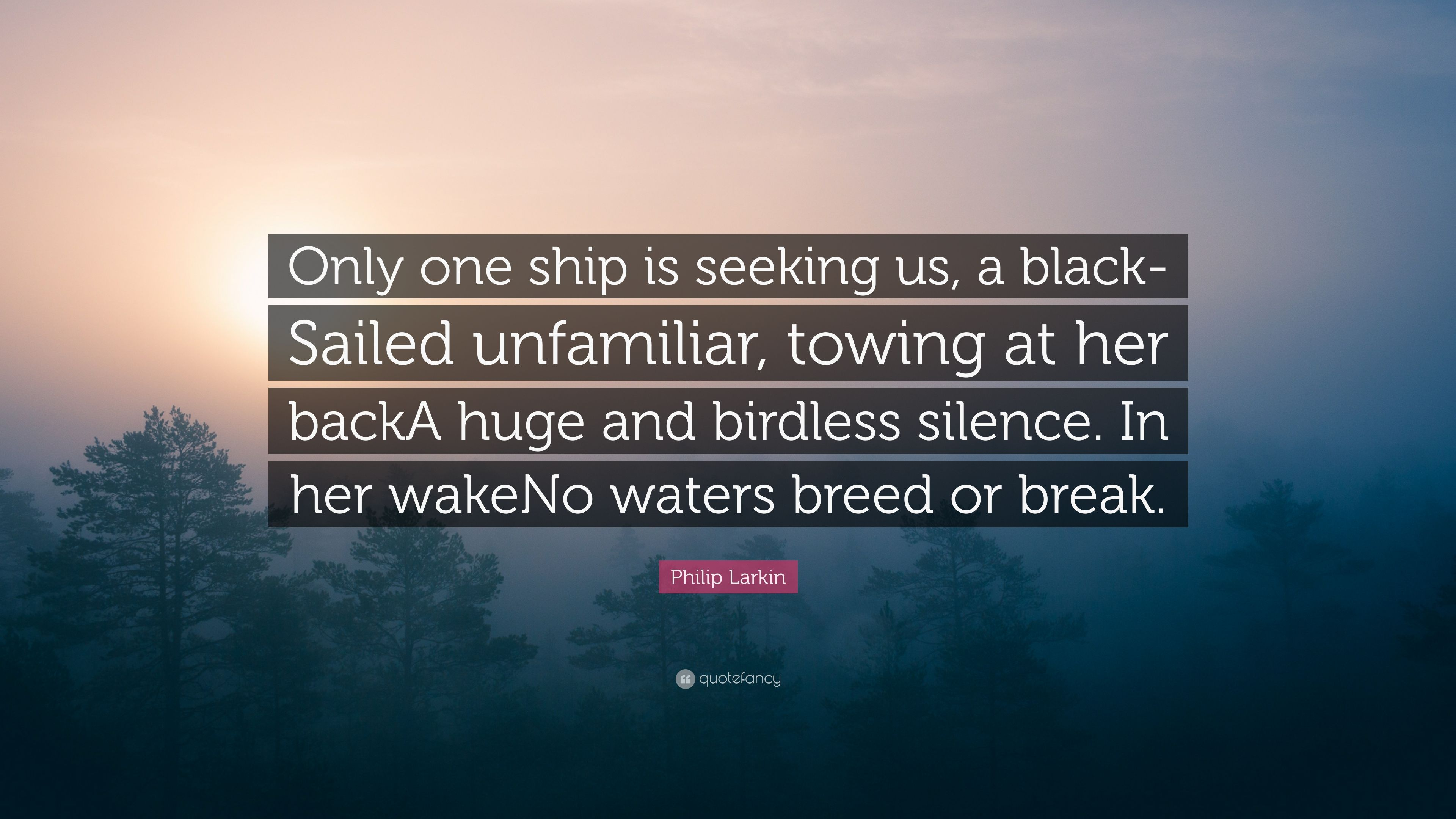 "Towing Quote Philip Larkin Quote ""Only One Ship Is Seeking Us A Blacksailed"