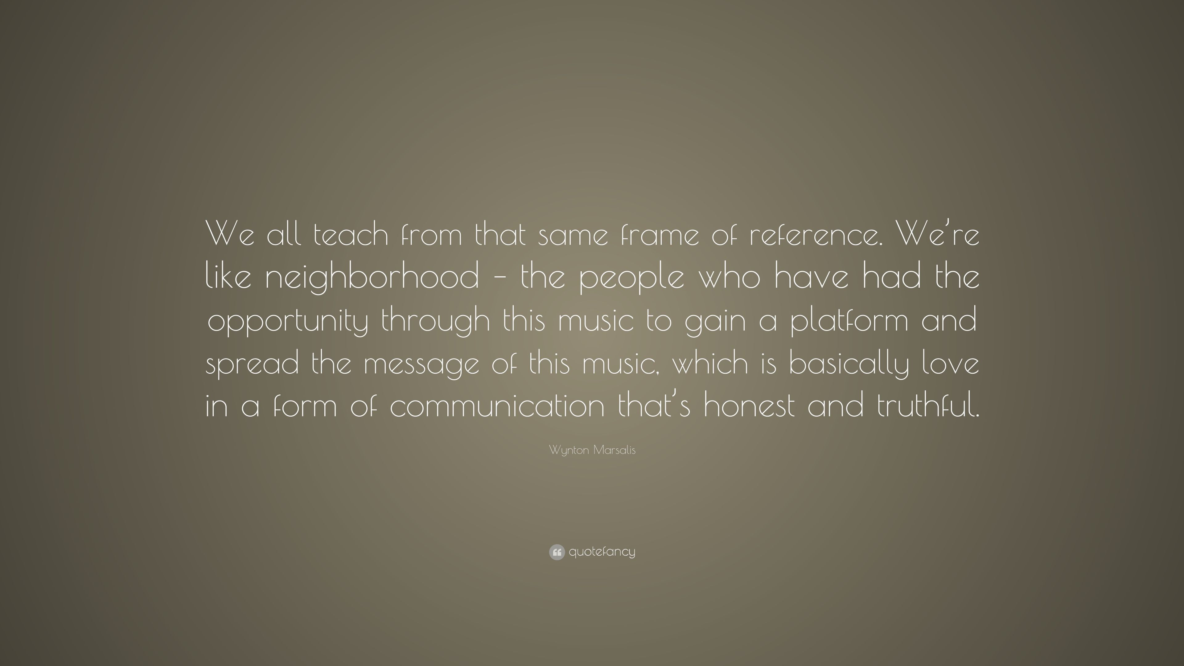 "Wynton Marsalis Quote: ""We all teach from that same frame of ..."