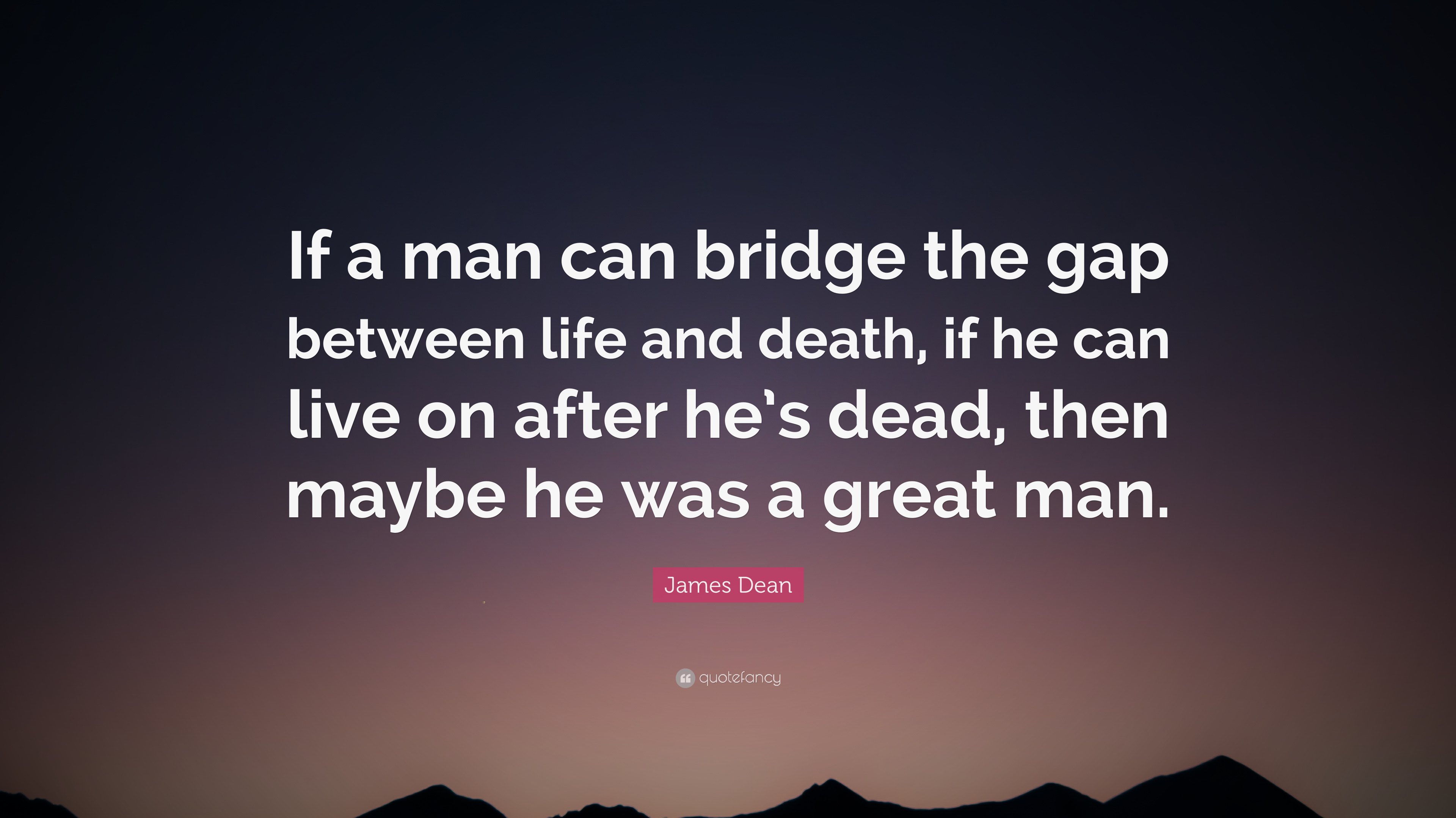 "Great Quotes About Life And Death James Dean Quote ""If A Man Can Bridge The Gap Between Life And"