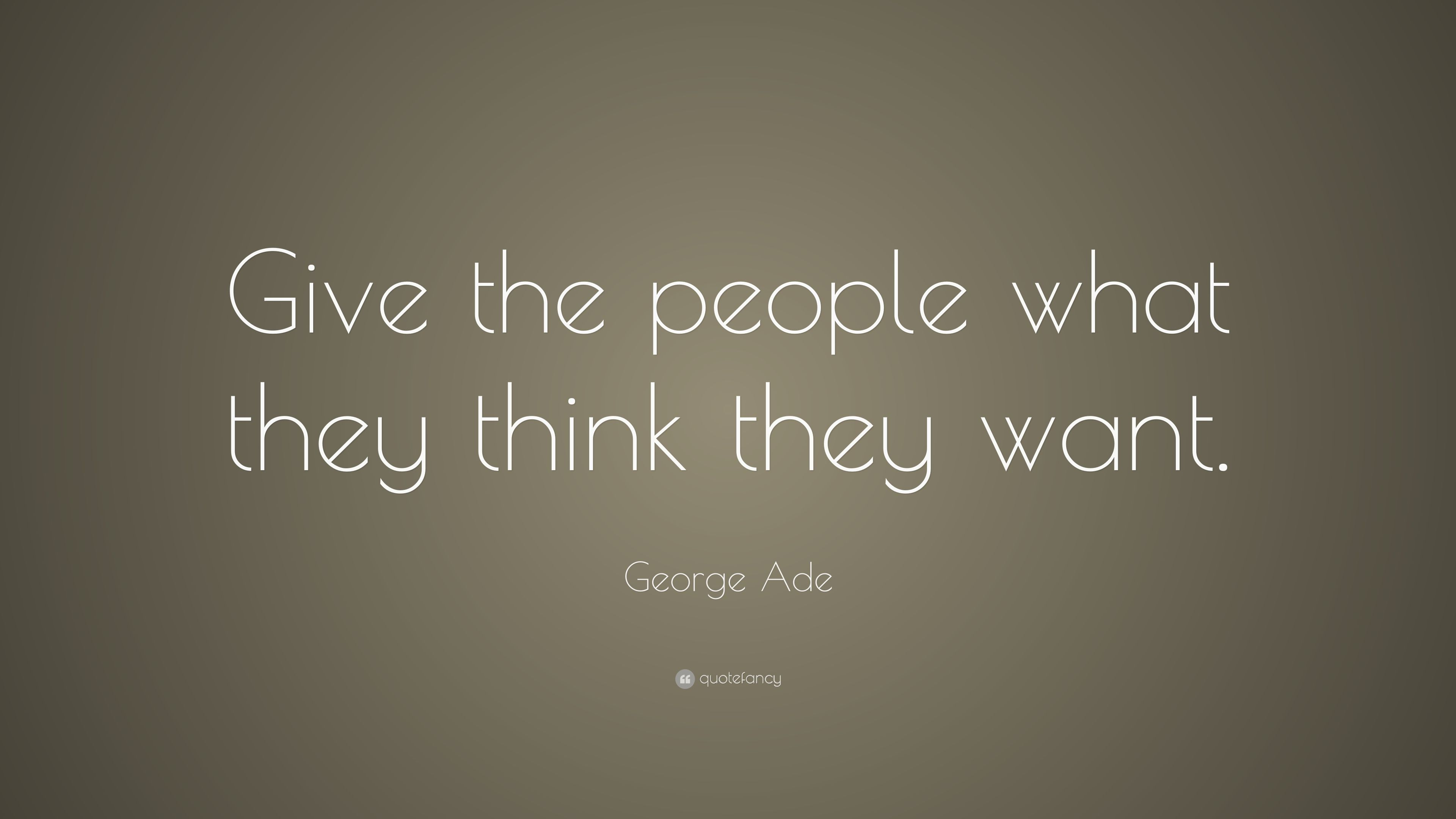 George Ade Quote Give The People What They Think They Want 7
