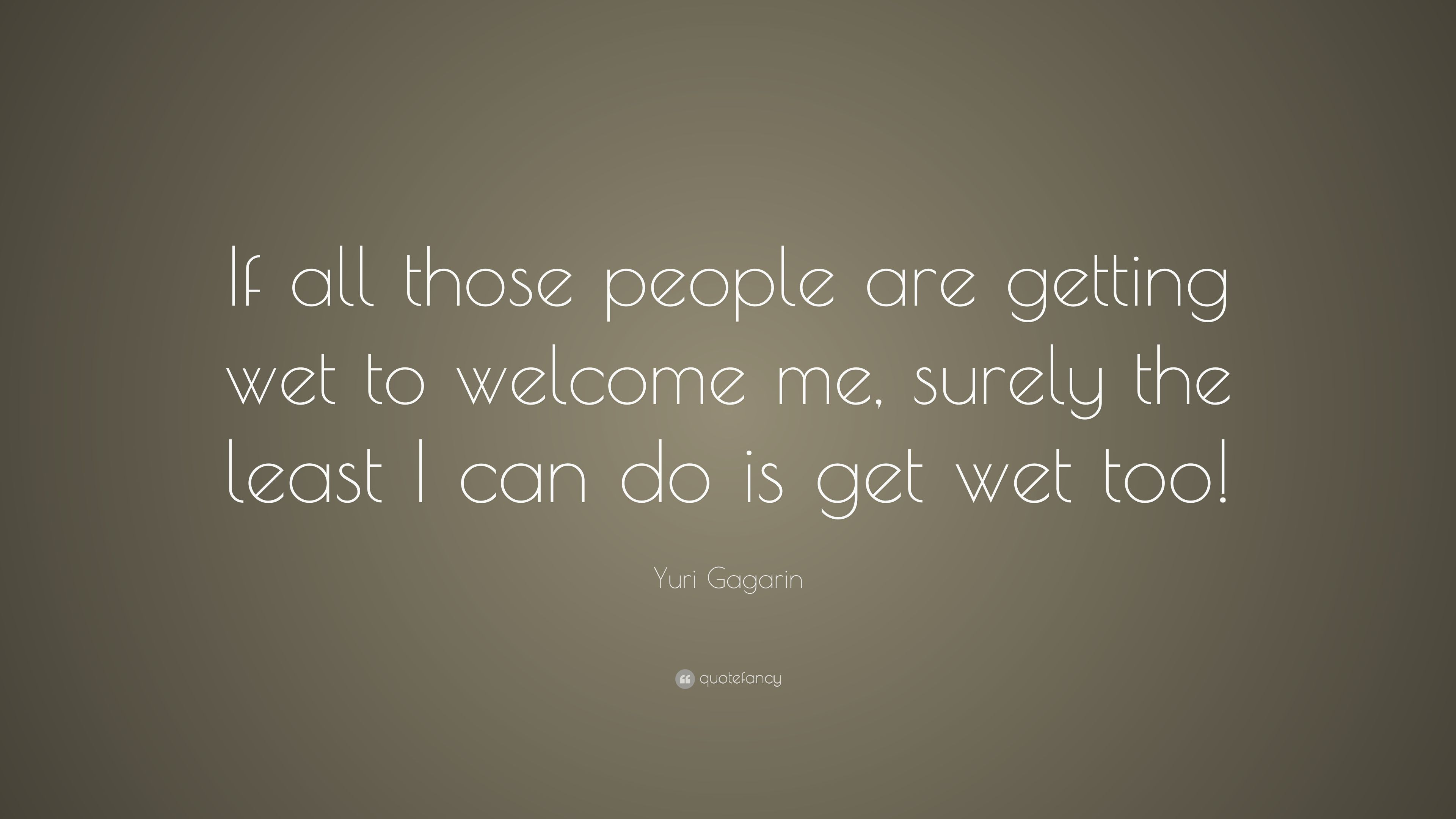 Yuri Gagarin Quote If All Those People Are Getting Wet To