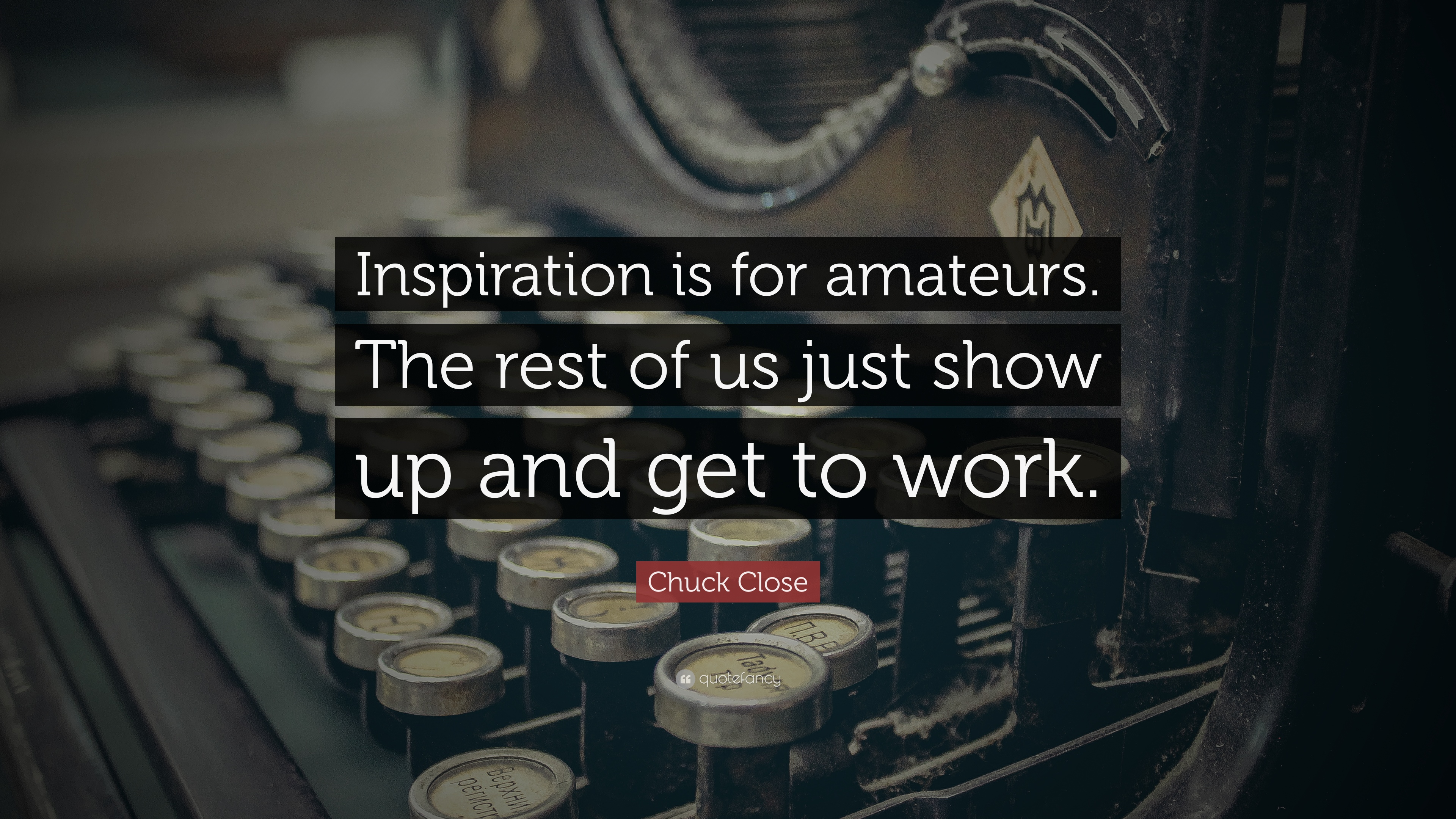 Chuck Close Quote Inspiration Is For Amateurs The Rest Of Us Just