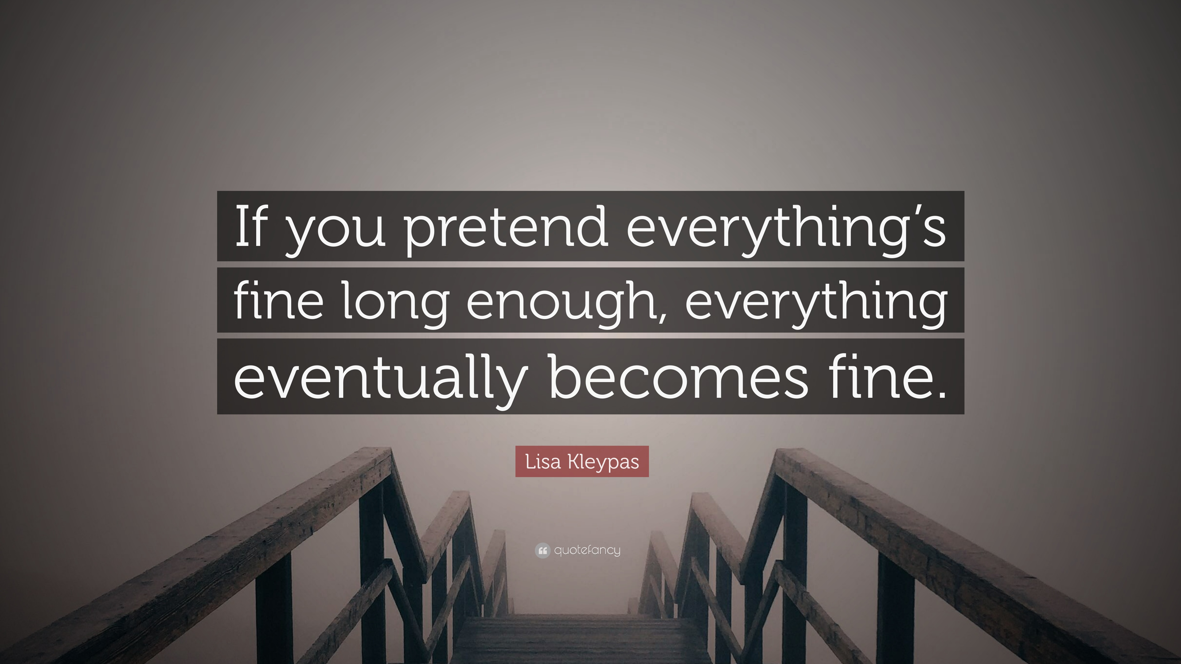 "Lisa Kleypas Quote: ""If you pretend everything's fine long enough, everything eventually becomes"