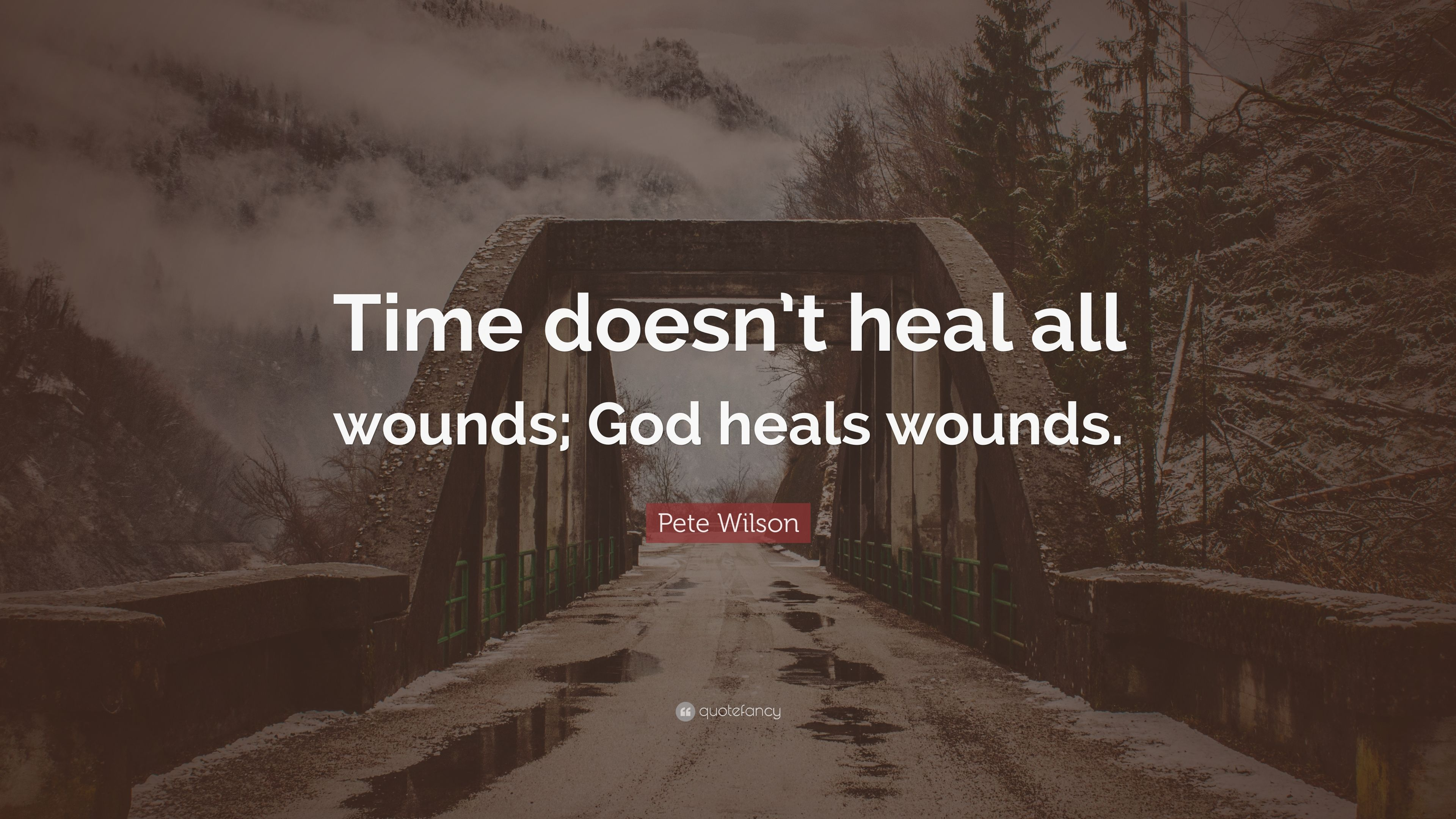 Pete Wilson Quote Time Doesnt Heal All Wounds God Heals Wounds