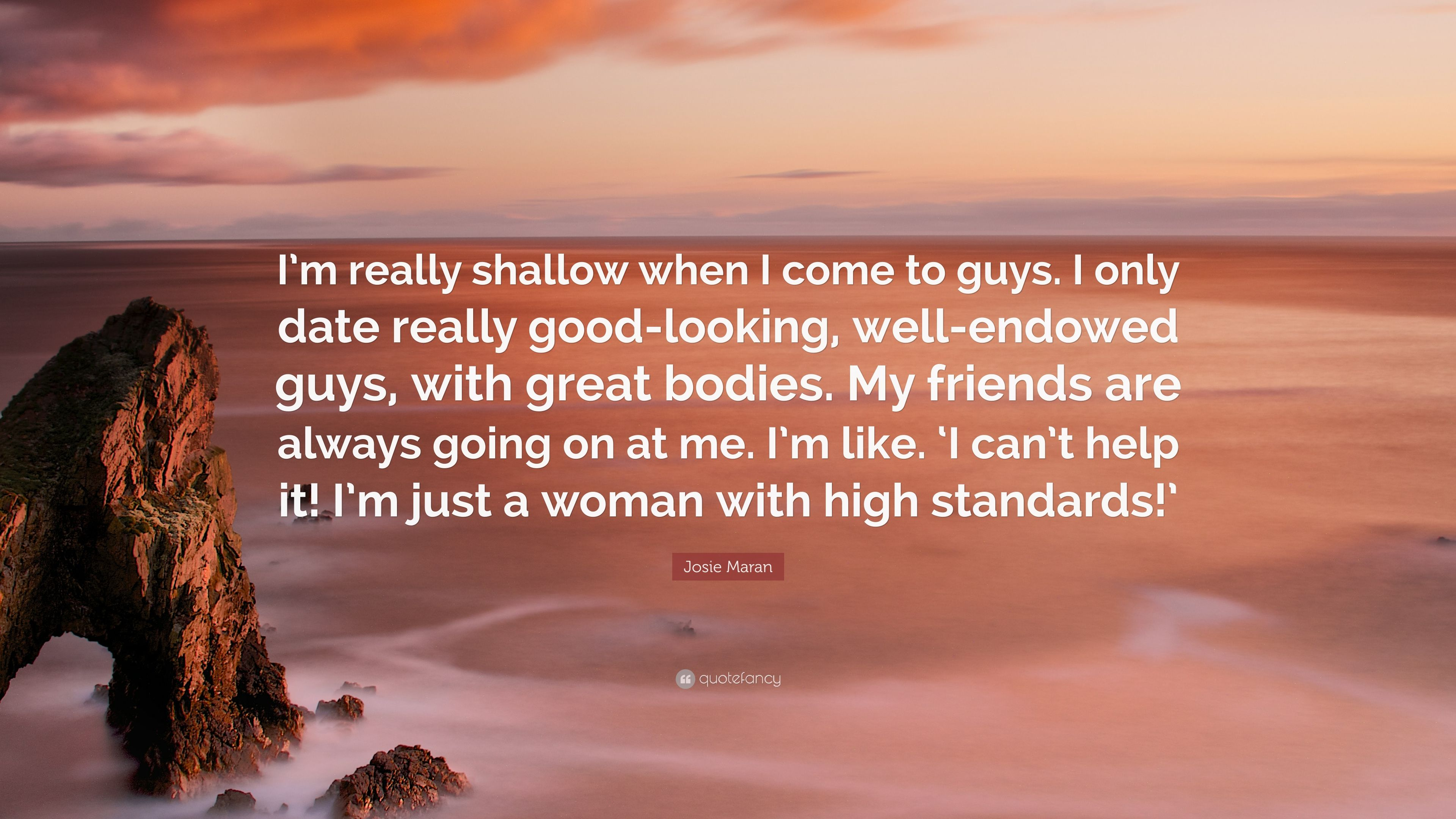 Josie Maran Quote Im Really Shallow When I Come To Guys I Only