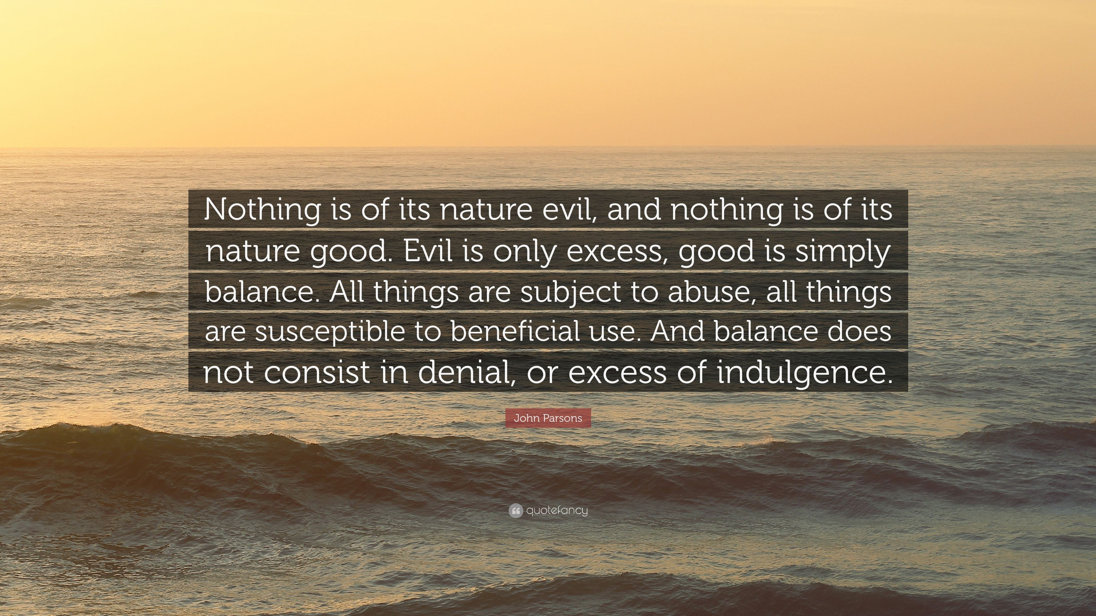 John Parsons Quote Nothing Is Of Its Nature Evil And Nothing Is
