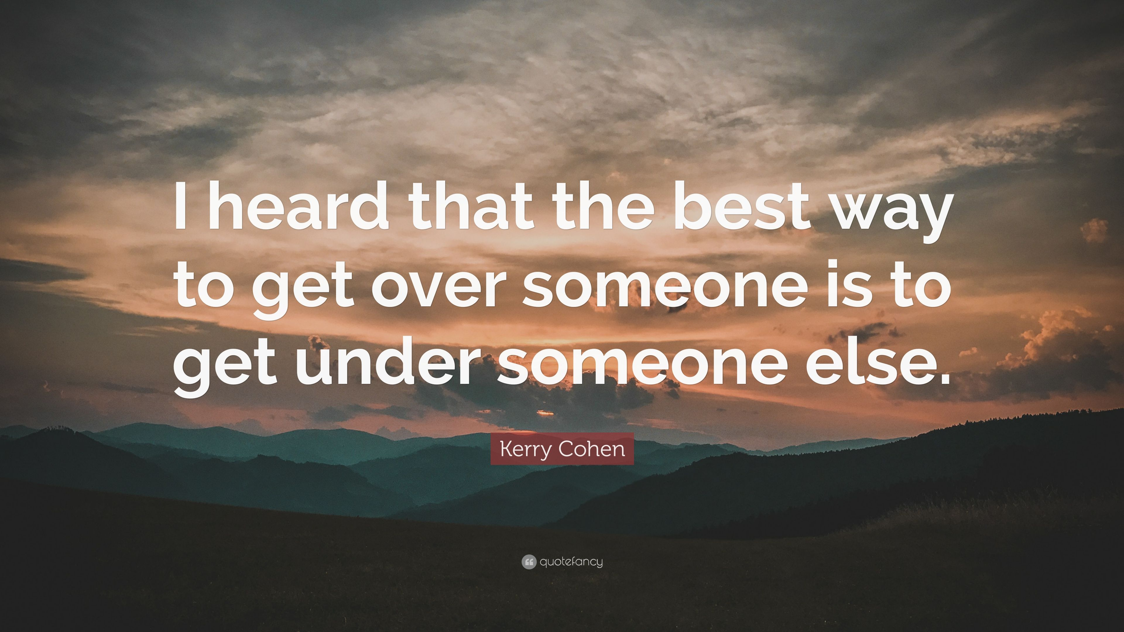 Kerry Cohen Quote I Heard That The Best Way To Get Over Someone Is