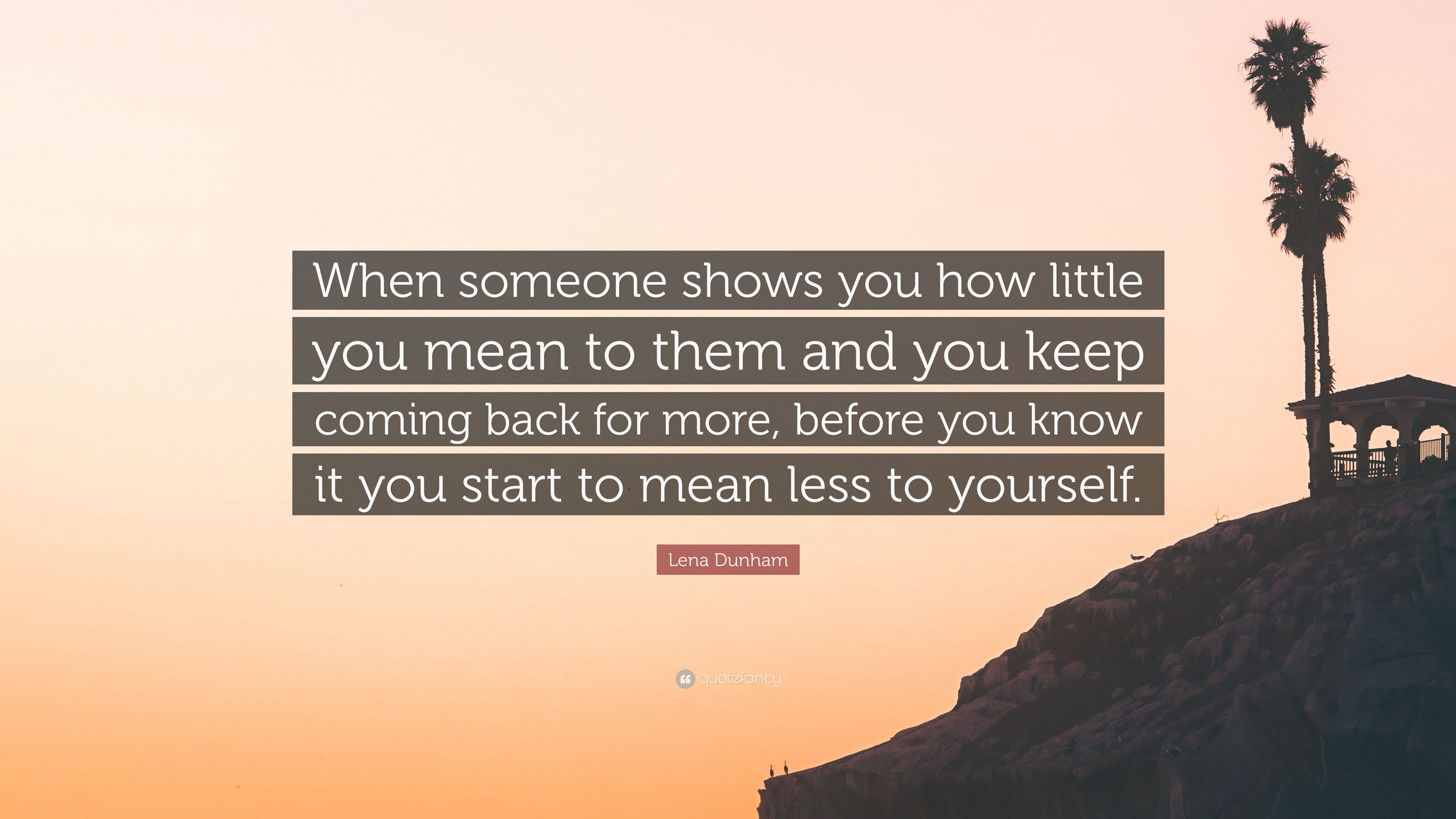 """Lena Dunham Quote: """"When someone shows you how little you mean to"""