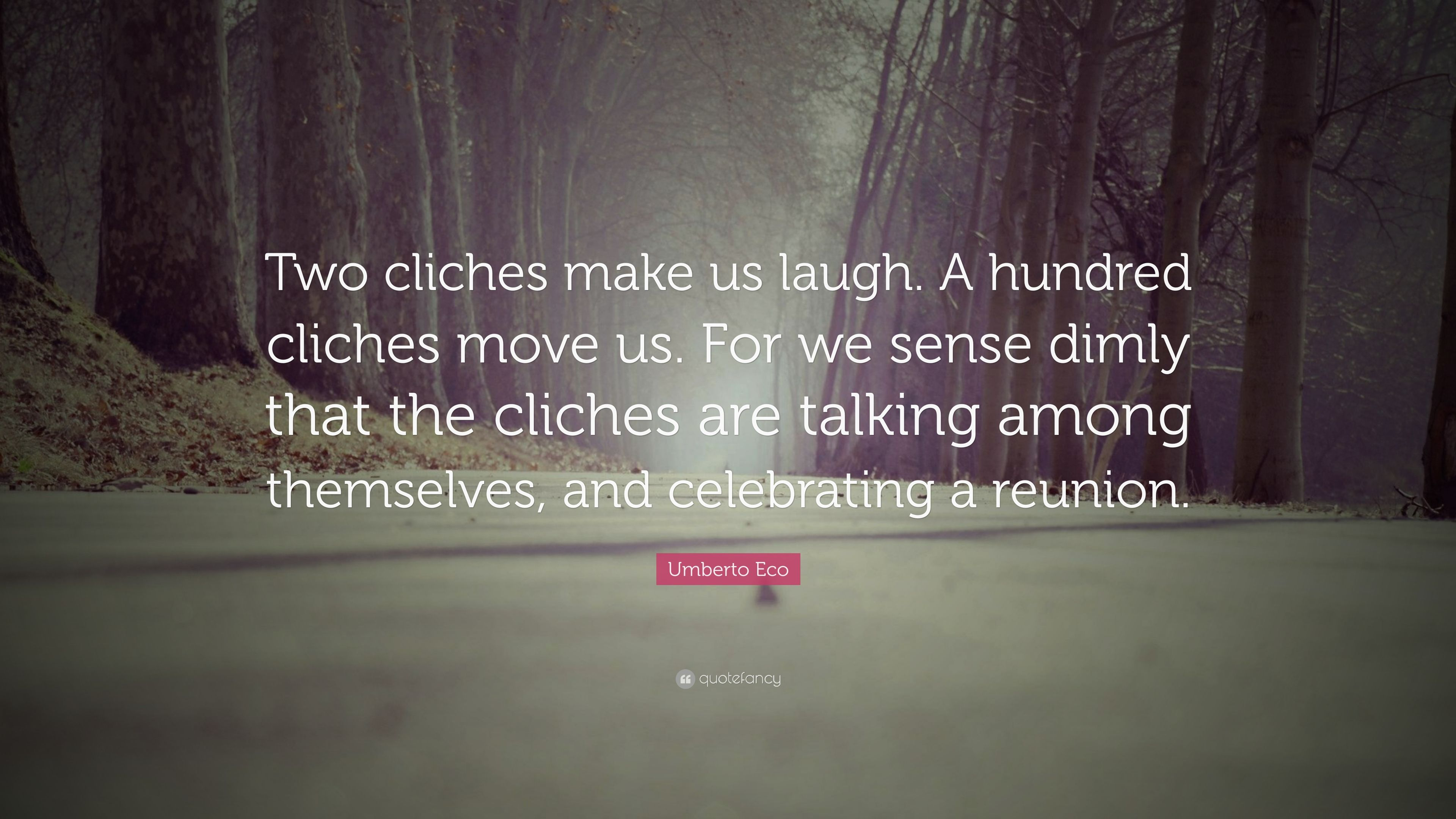 Cliches Are Talking Among Themselves >> Umberto Eco Quote Two Cliches Make Us Laugh A Hundred Cliches