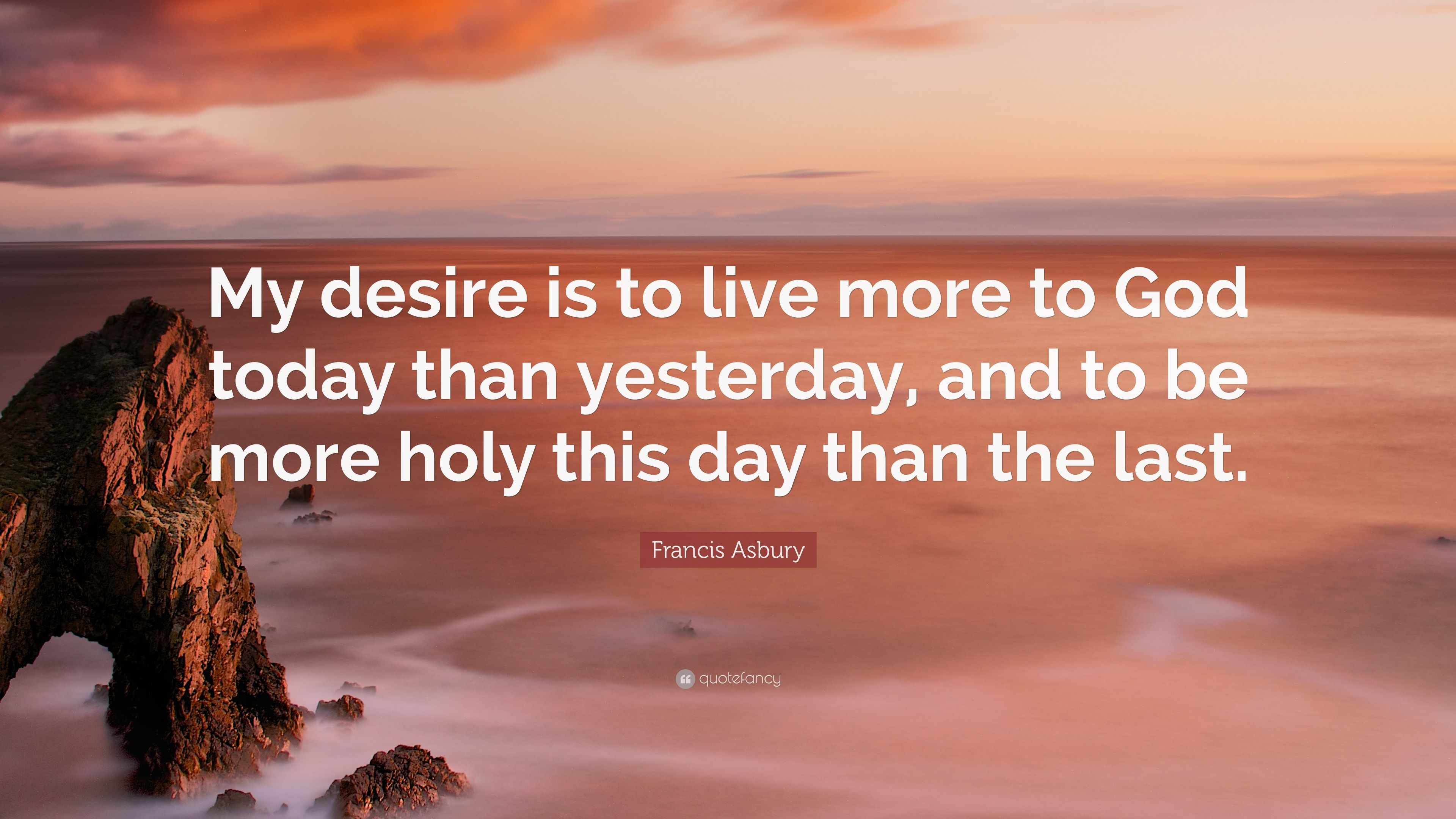 Francis Asbury Quote My Desire Is To Live More To God Today Than