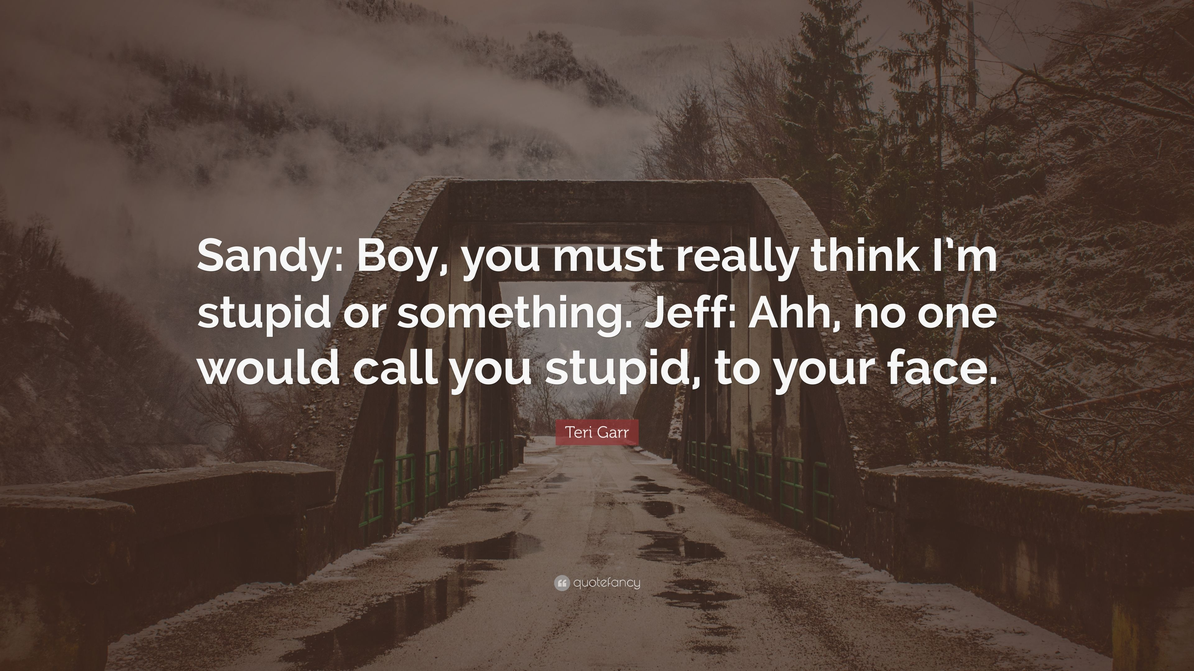 Teri Garr Quote Sandy Boy You Must Really Think Im Stupid Or