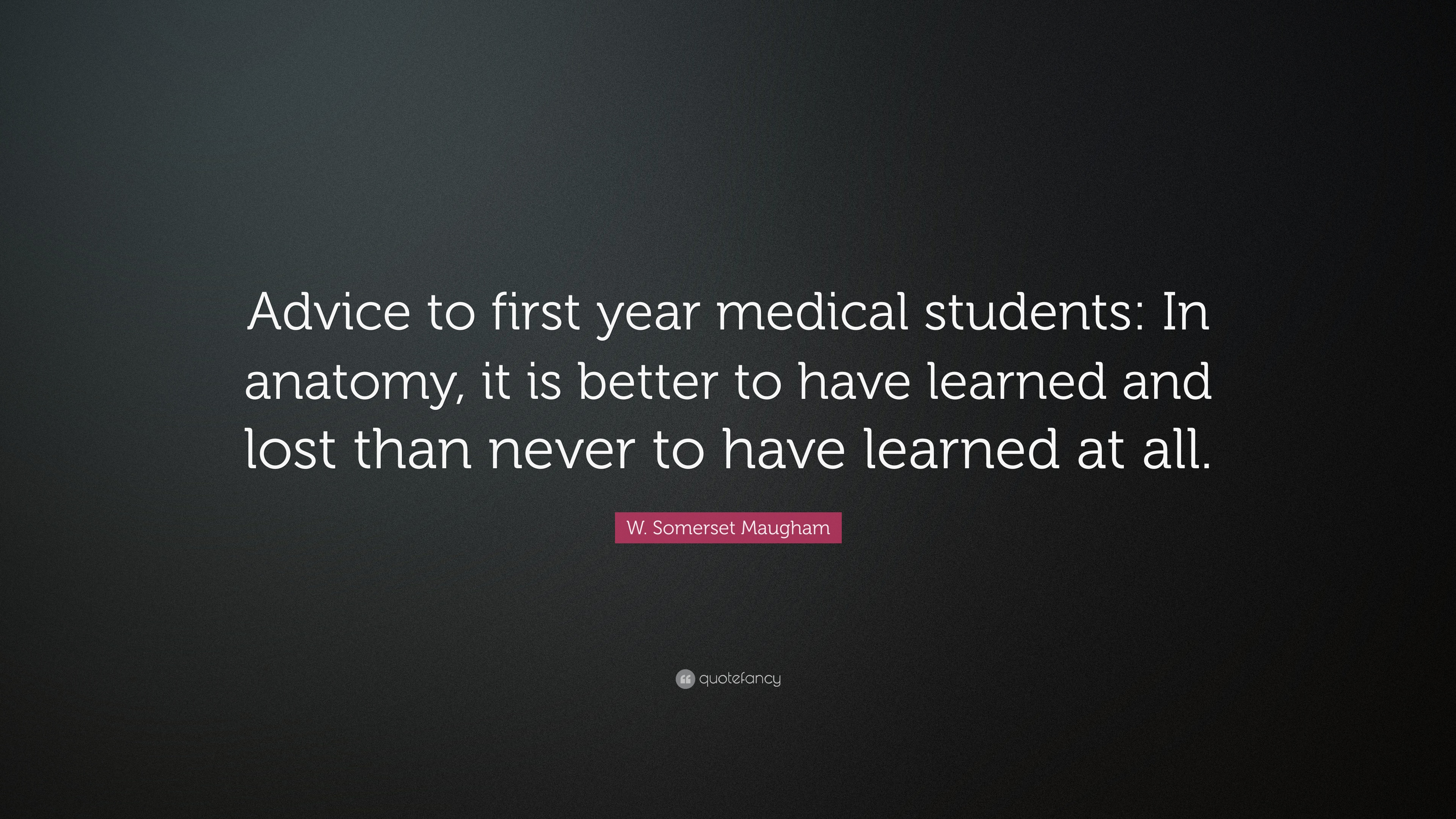 "W. Somerset Maugham Quote: ""Advice to first year medical students ..."