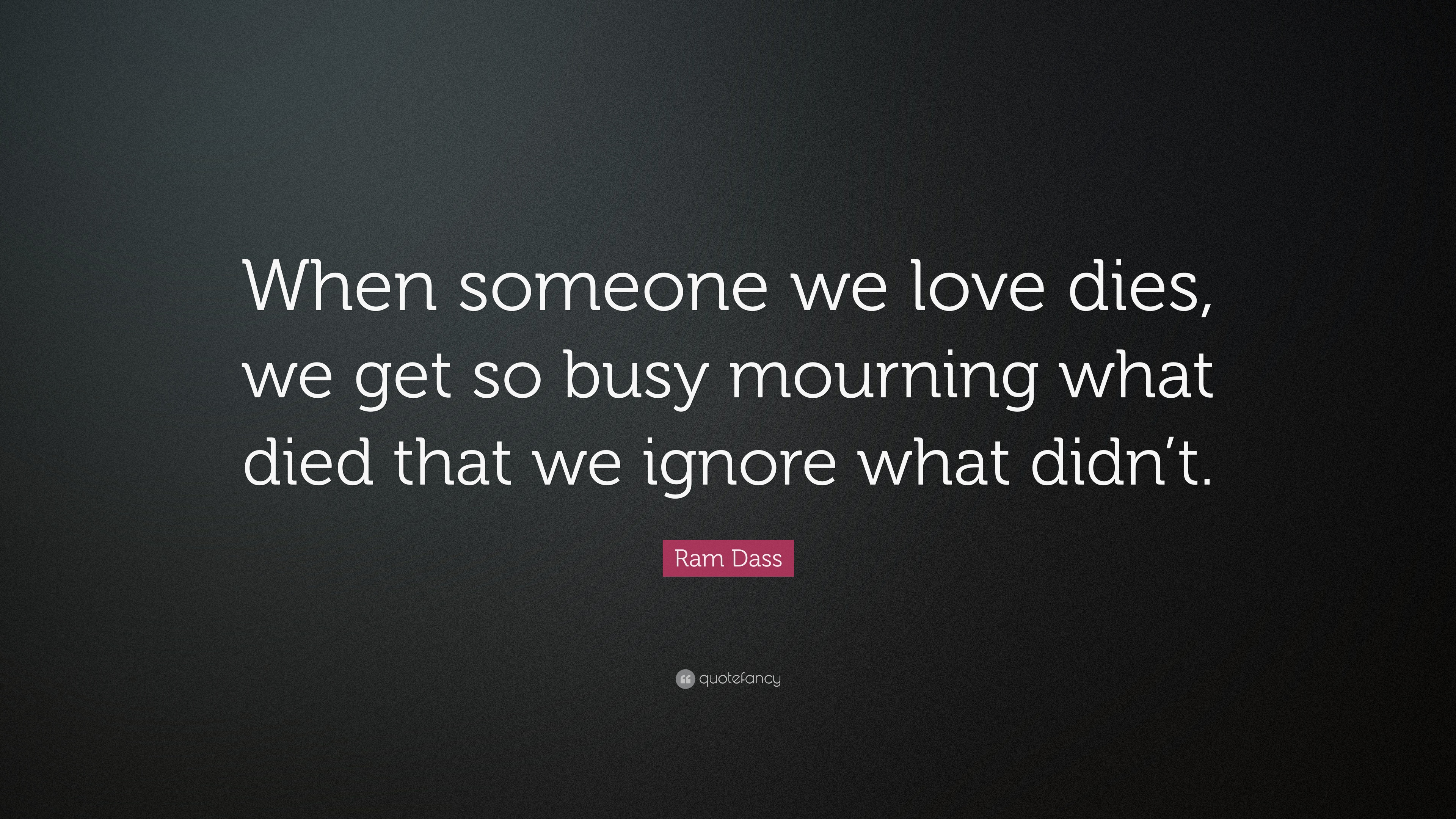 Ram Dass Quote When Someone We Love Dies We Get So Busy Mourning