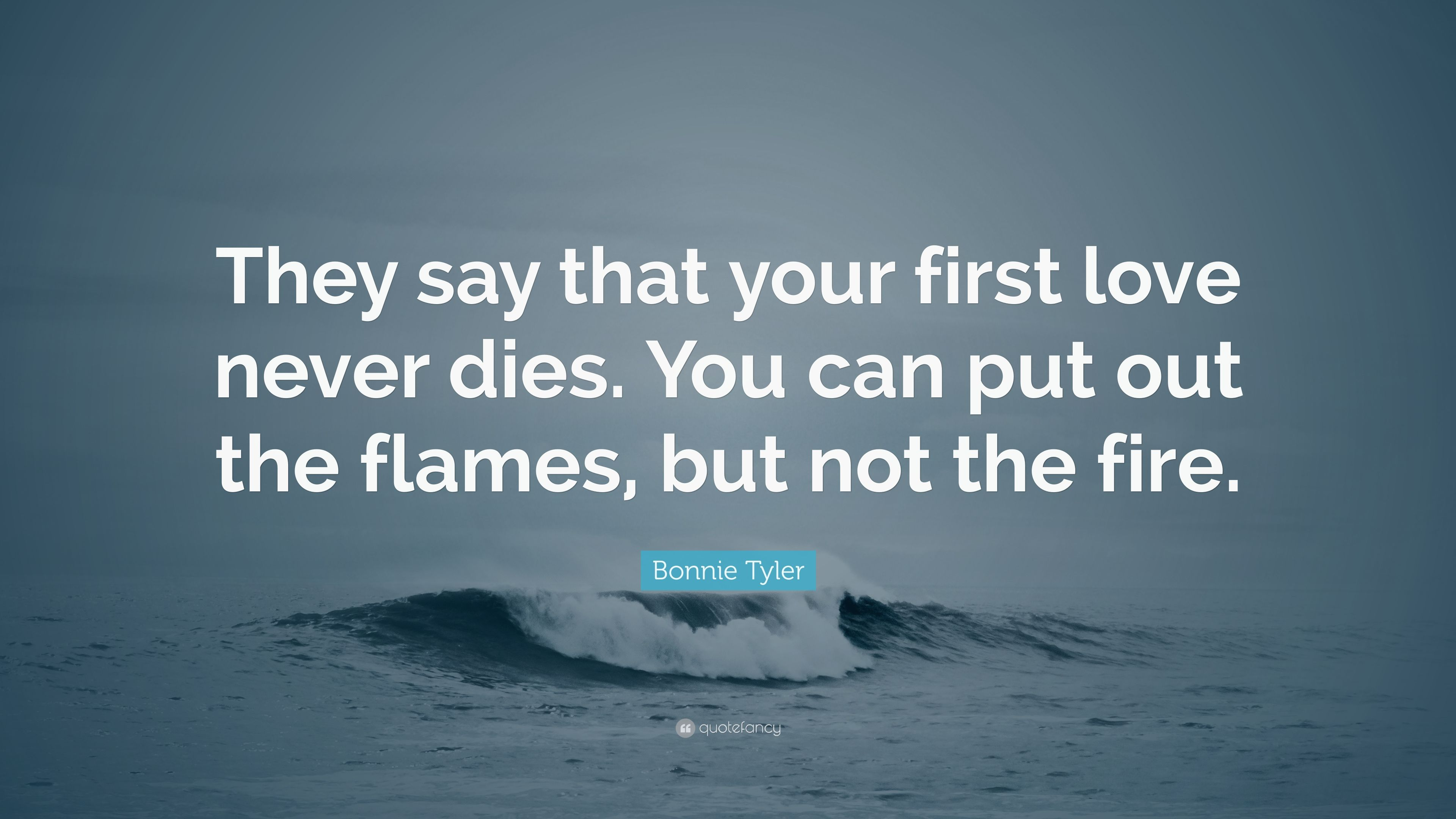 Bonnie Tyler Quote They Say That Your First Love Never Dies You
