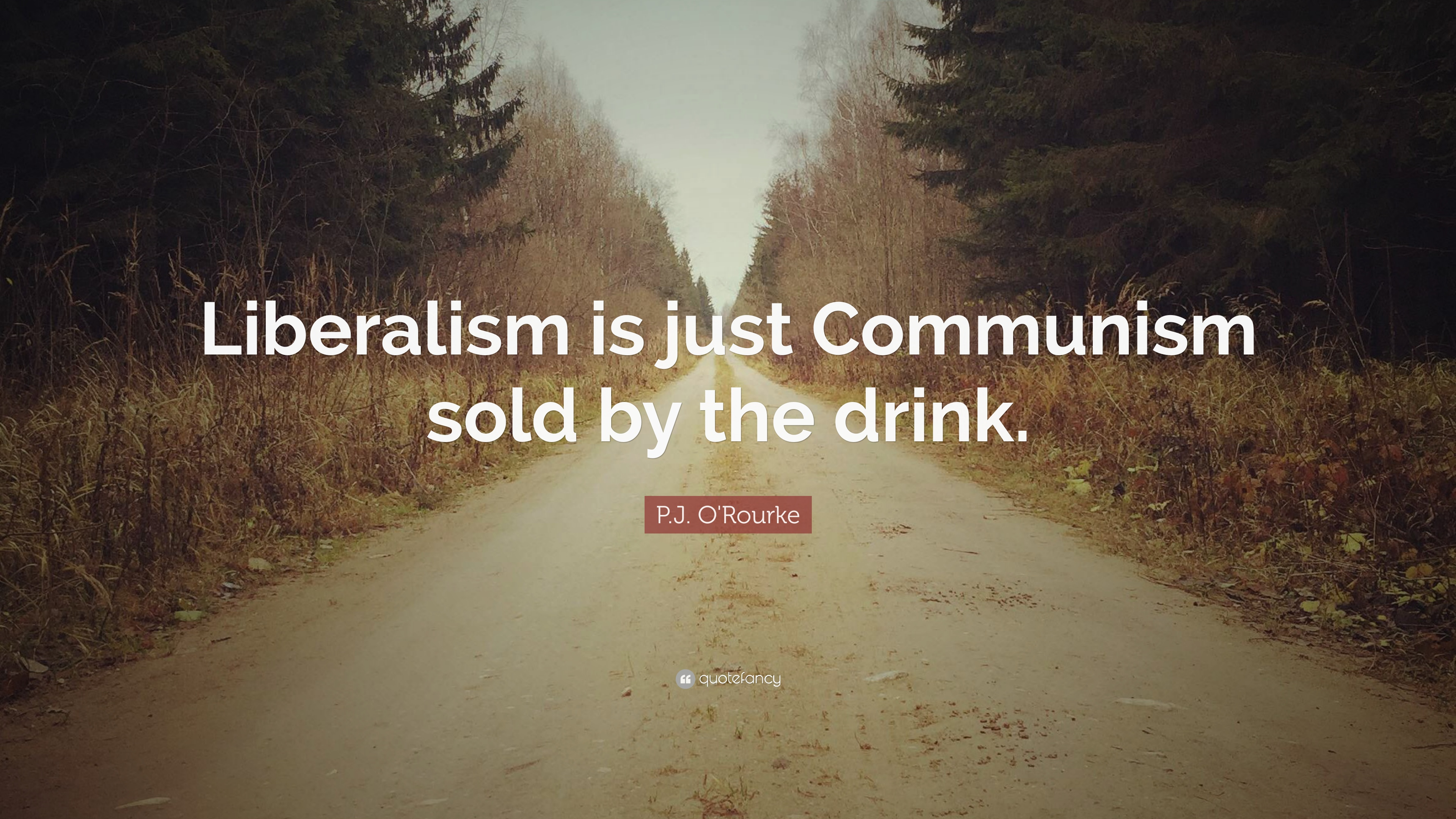 Pj Orourke Quote Liberalism Is Just Communism Sold By The Drink