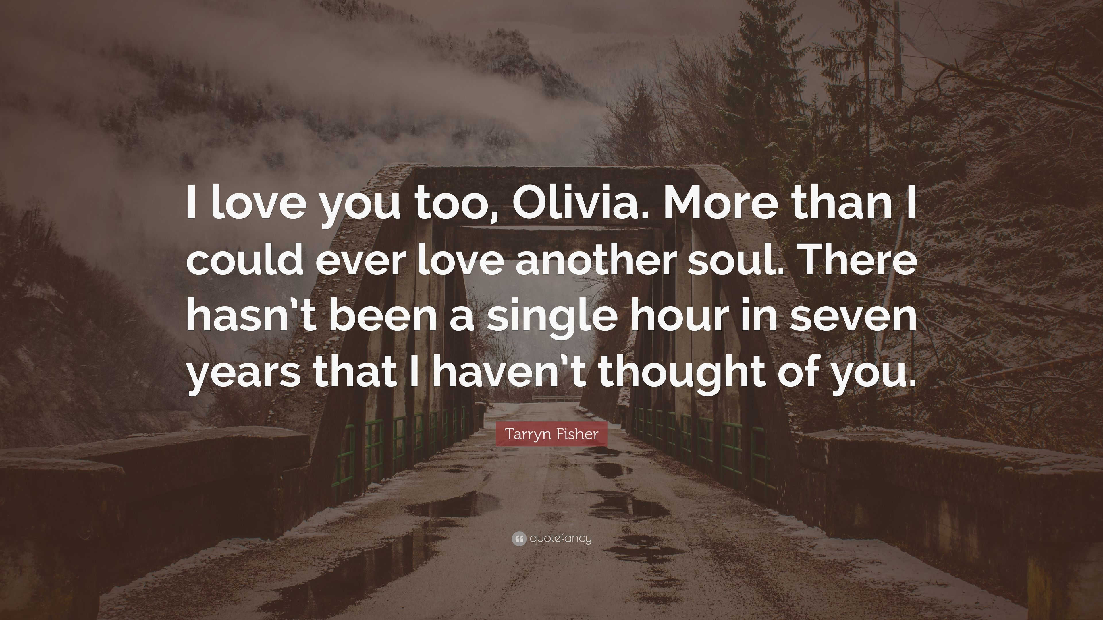 Tarryn Fisher Quote I Love You Too Olivia More Than I Could Ever