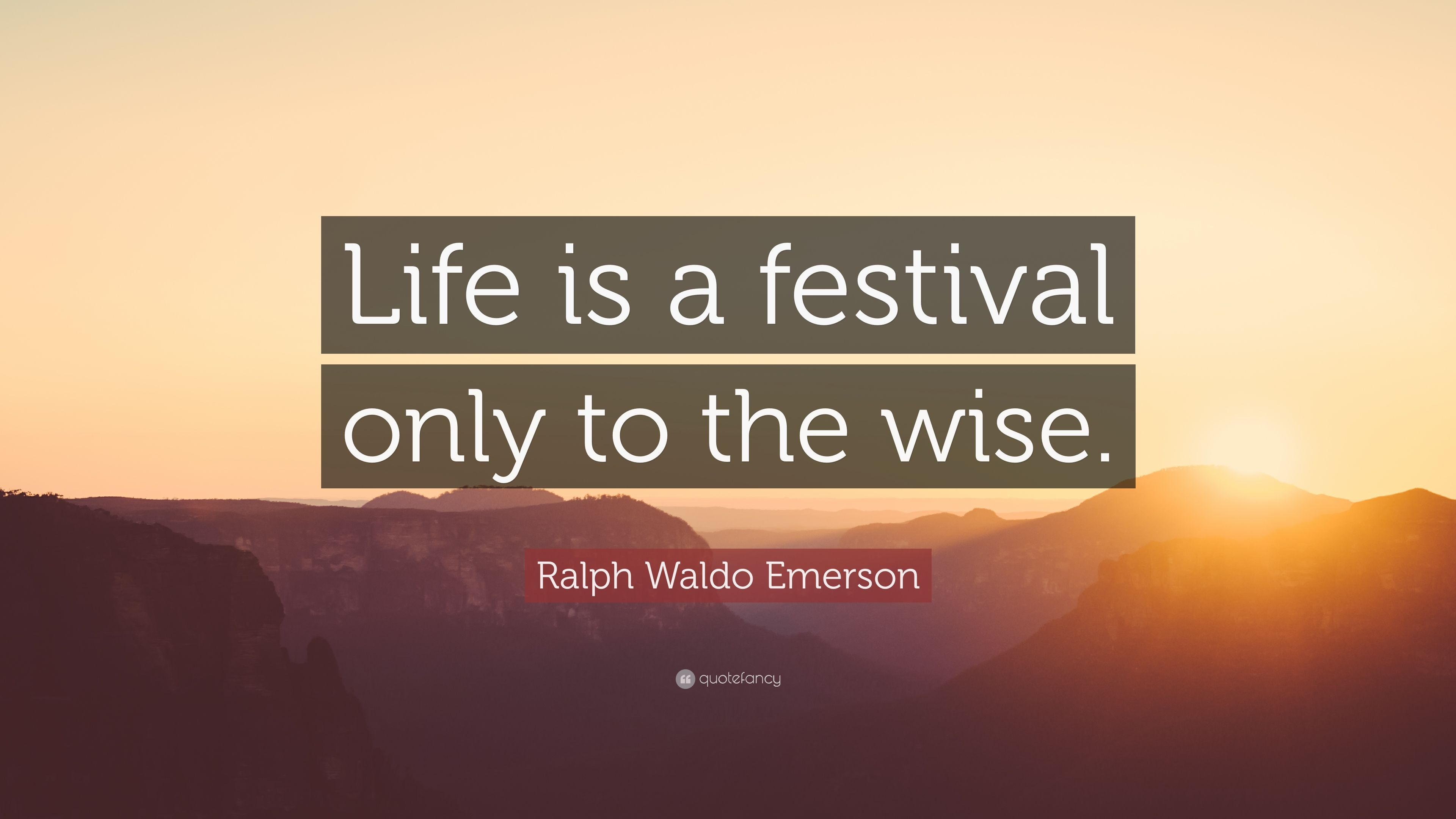 "Wise Quote About Life Ralph Waldo Emerson Quote ""Life Is A Festival Only To The Wise"