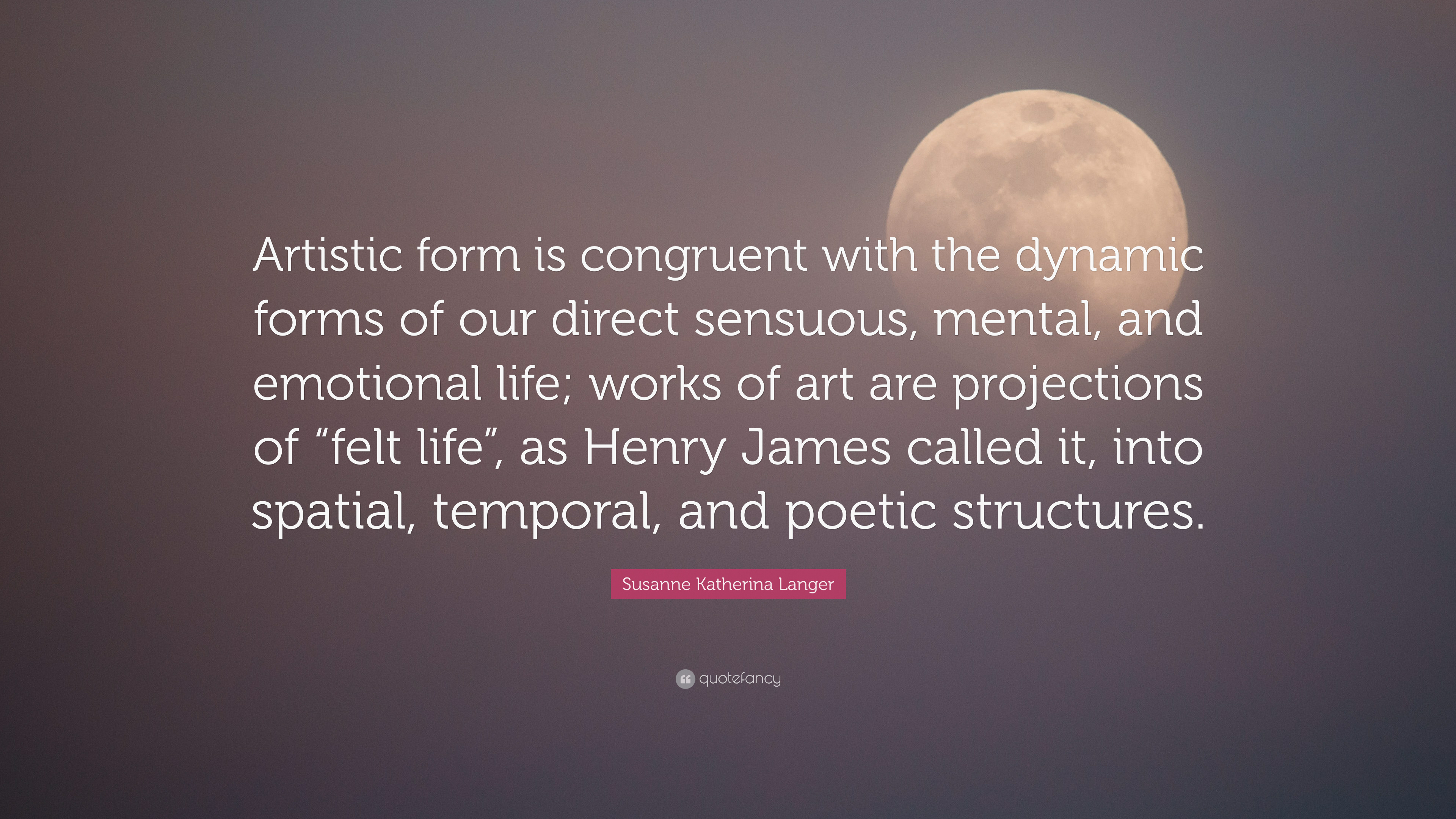 Susanne Katherina Langer Quote Artistic Form Is Congruent With The Dynamic Forms Of Our Direct Sensuous Mental And Emotional Life Works Of Art Are P 7 Wallpapers Quotefancy