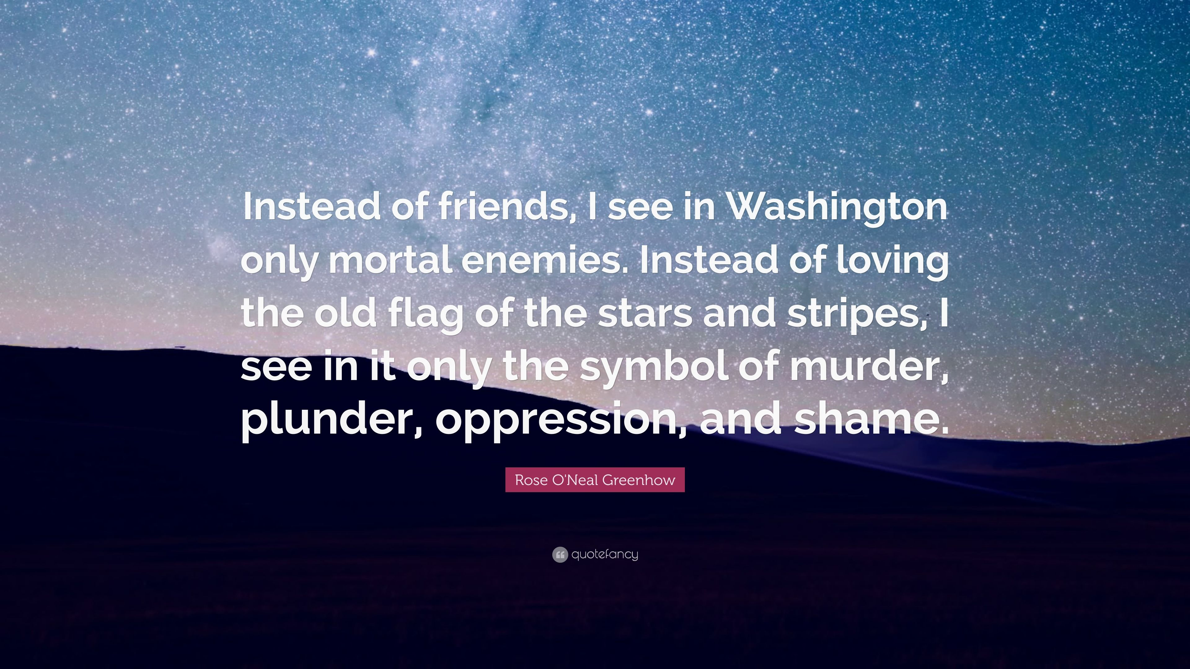 Rose Oneal Greenhow Quote Instead Of Friends I See In Washington