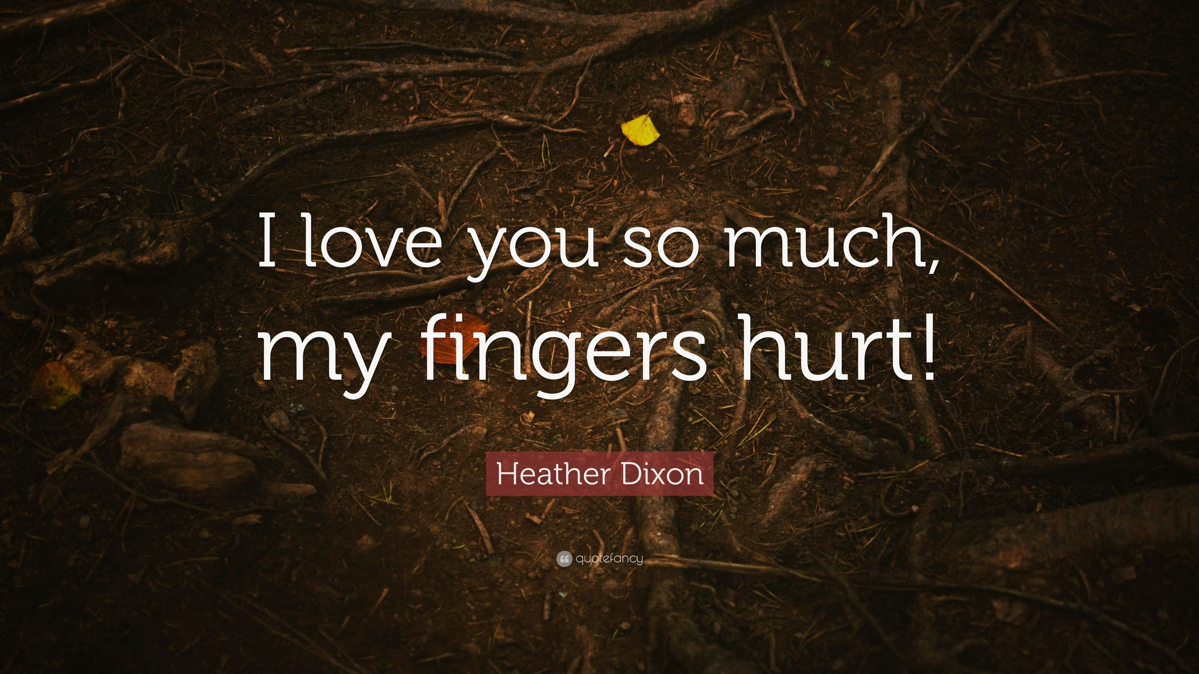 "Heather Dixon Quote: ""I love you so much, my fingers hurt ..."