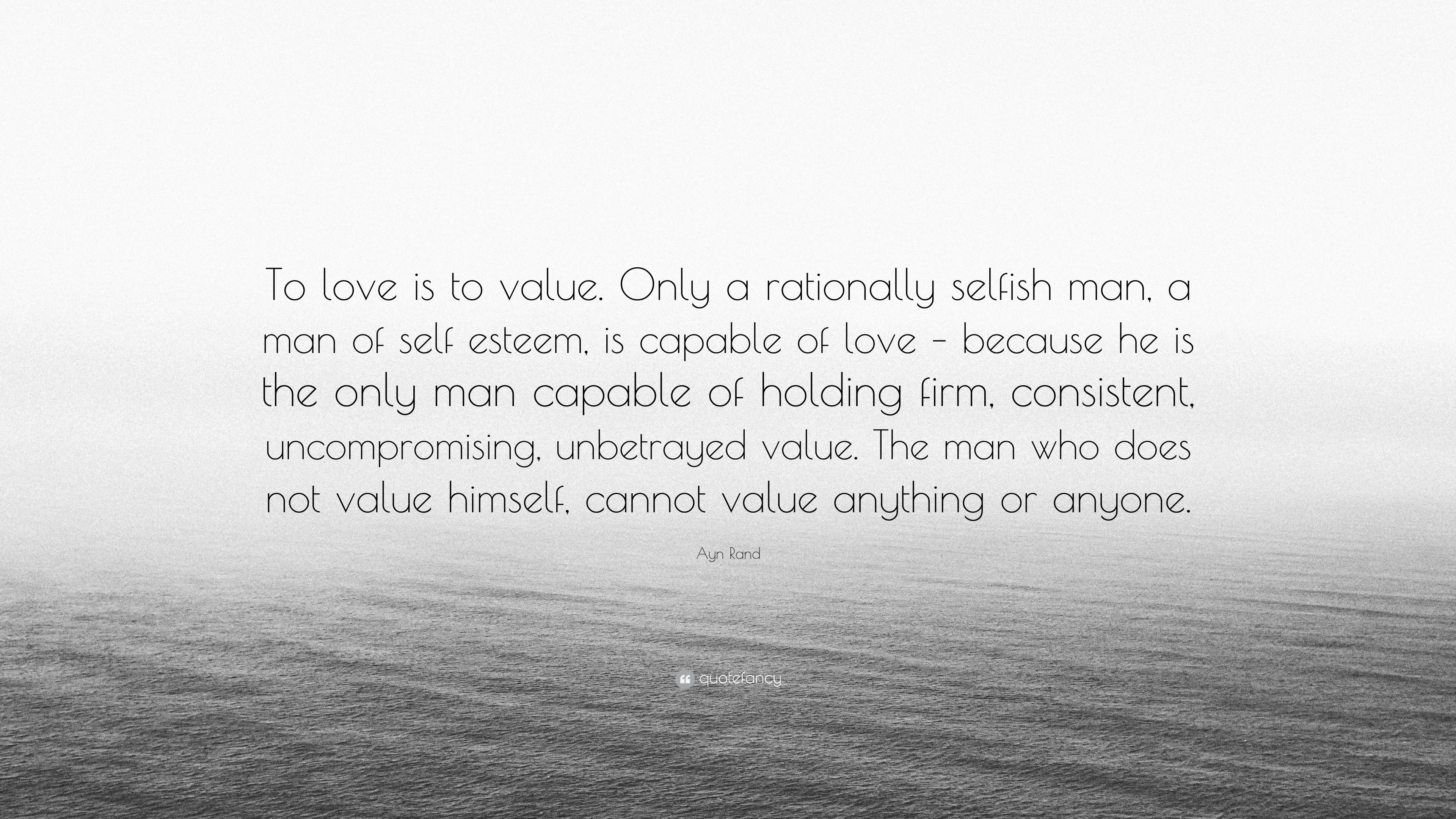 Ayn Rand Quote To Love Is To Value Only A Rationally Selfish Man