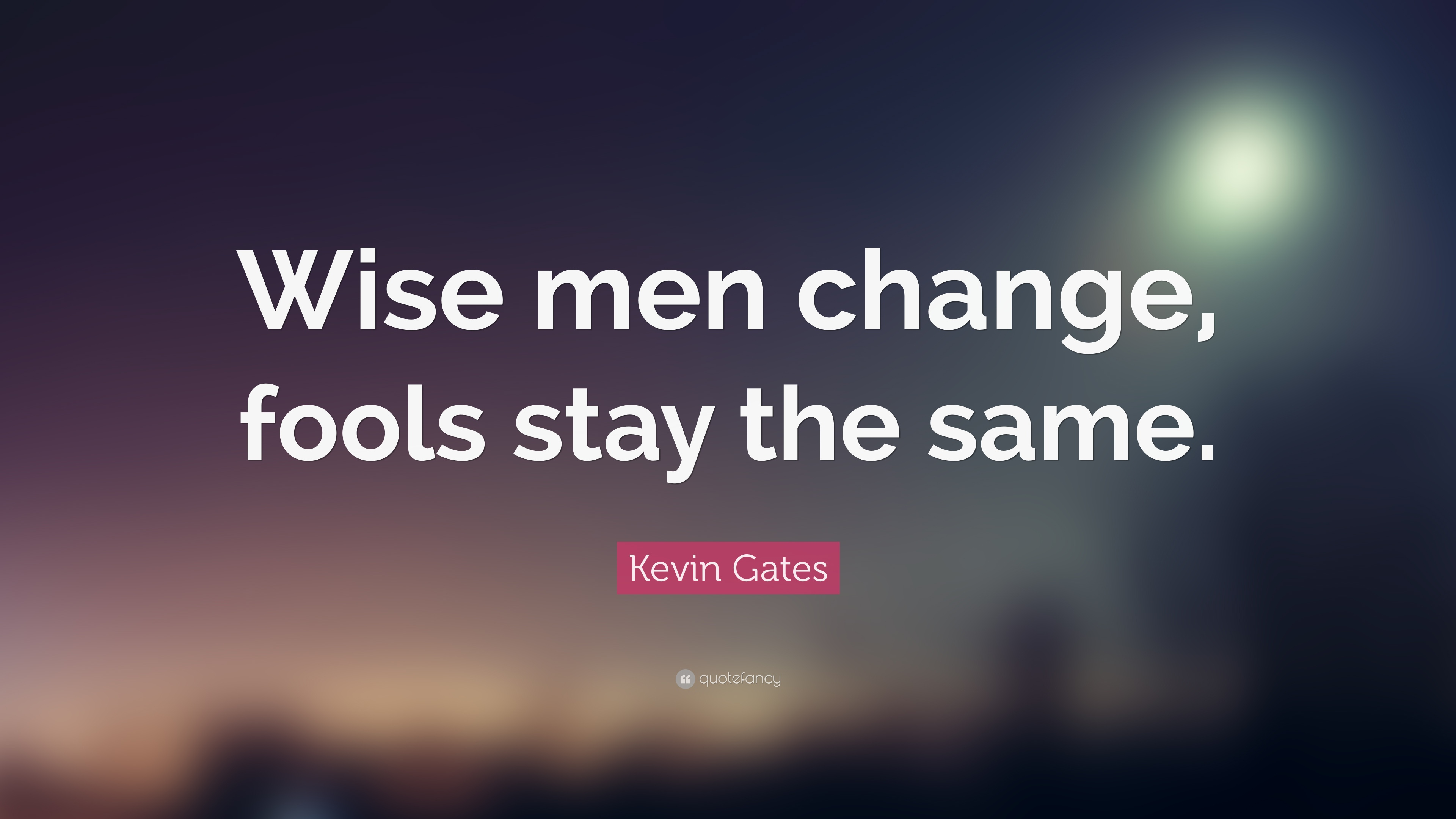 "Kevin Gates Quotes Kevin Gates Quote ""Wise Men Change Fools Stay The Same."" 24"