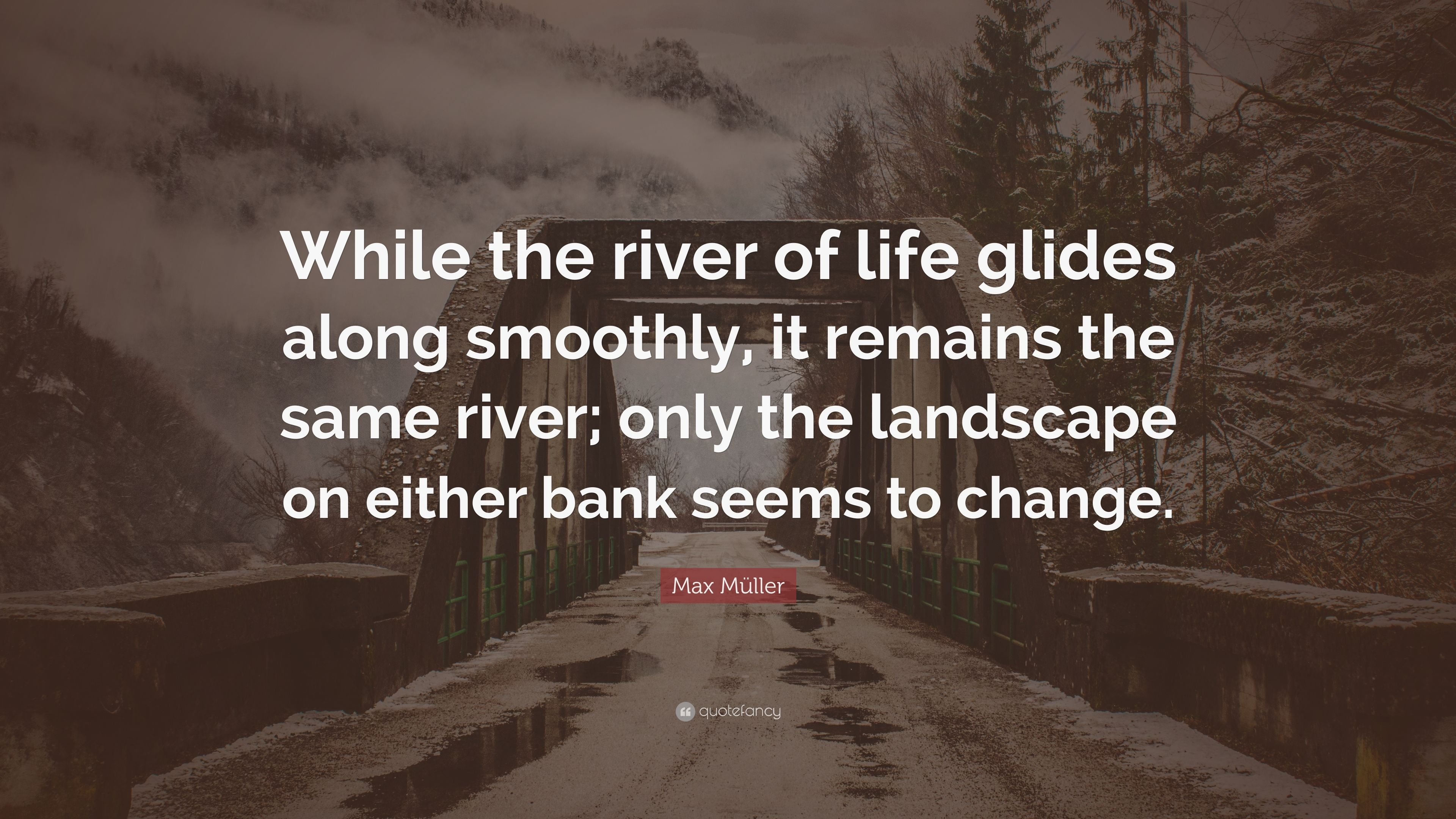 """Max Müller Quote: """"While The River Of Life Glides Along"""