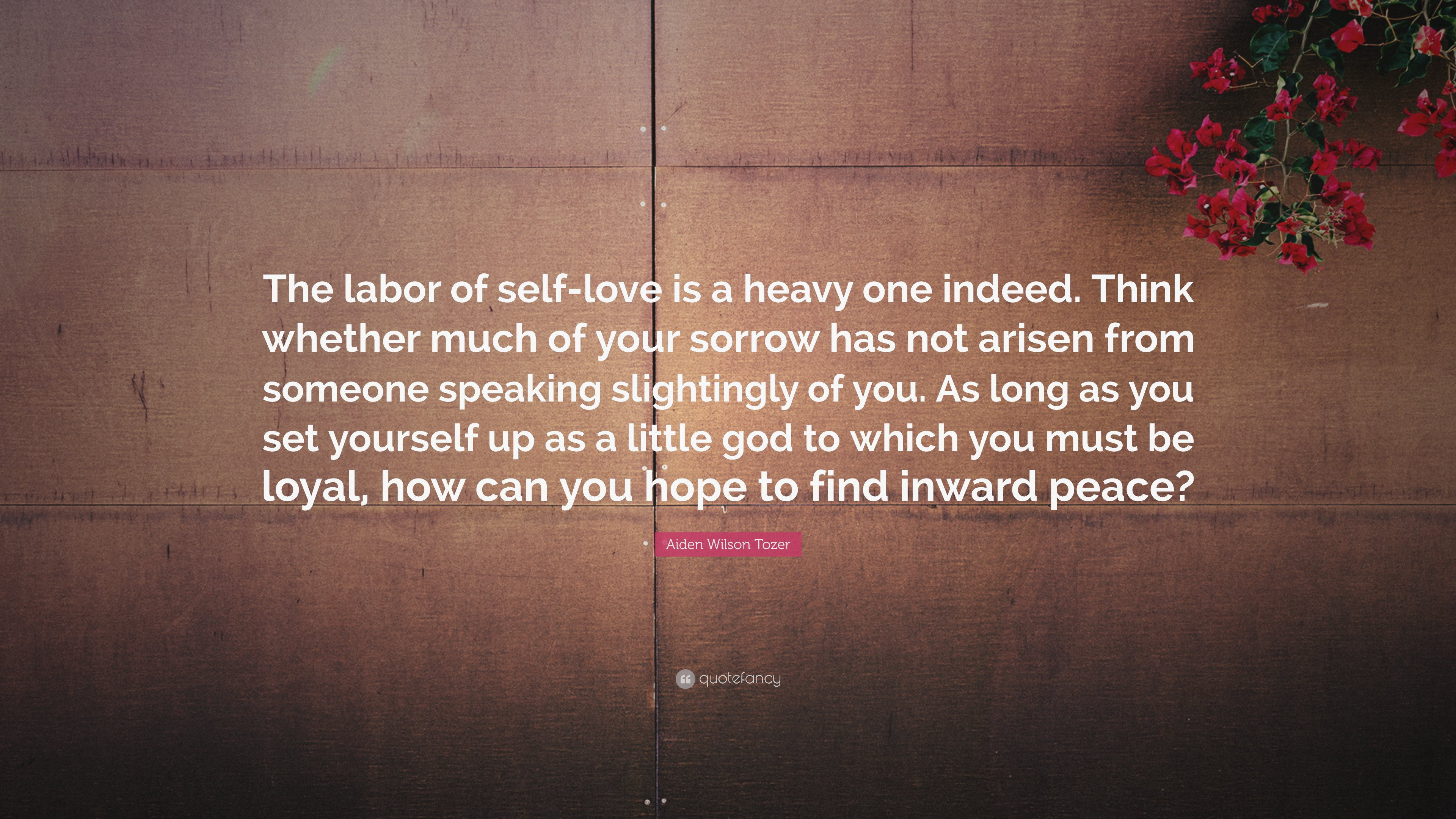 Aiden Wilson Tozer Quote The Labor Of Self Love Is A Heavy One
