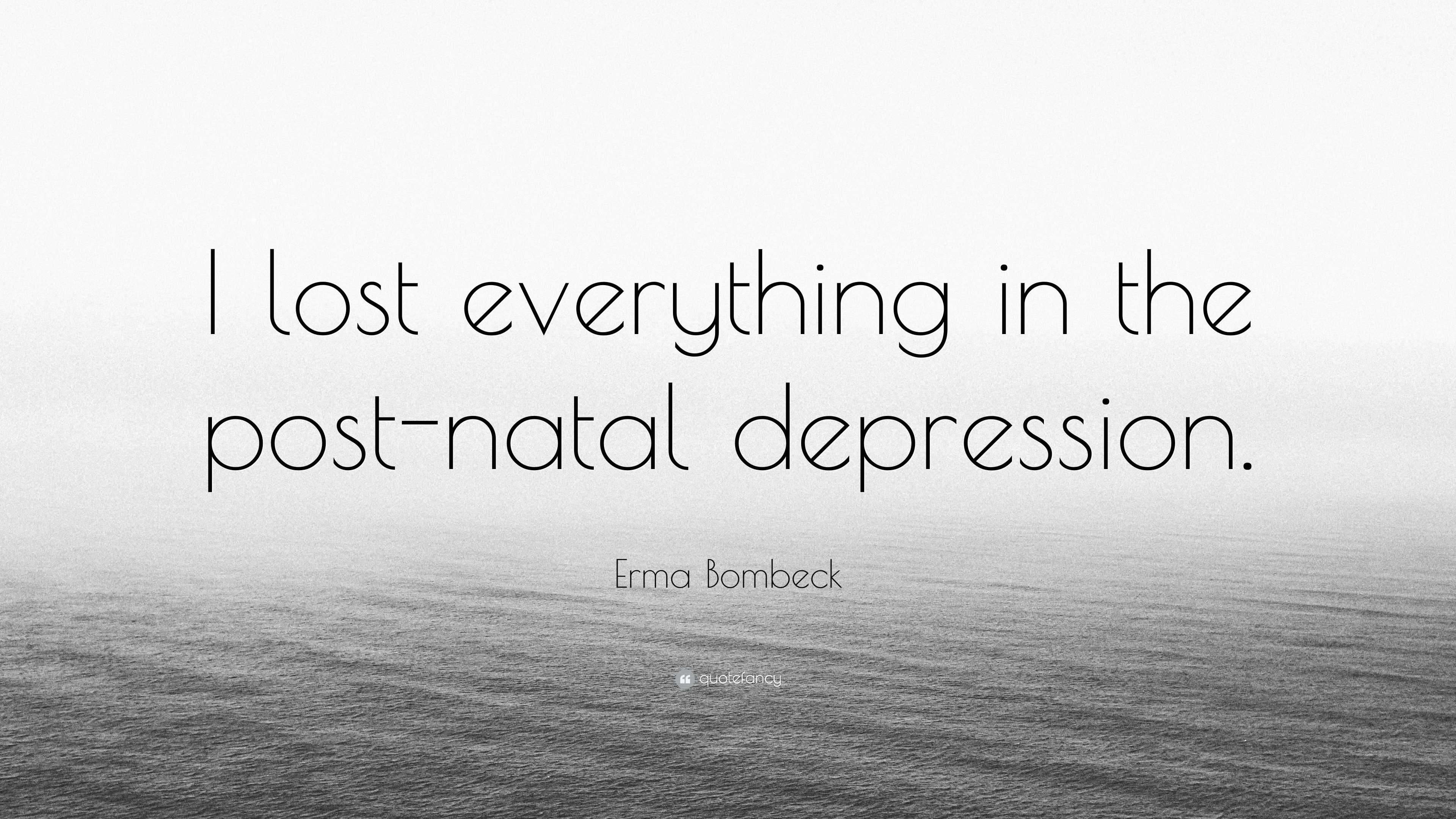 Erma Bombeck Quote I Lost Everything In The Post Natal Depression