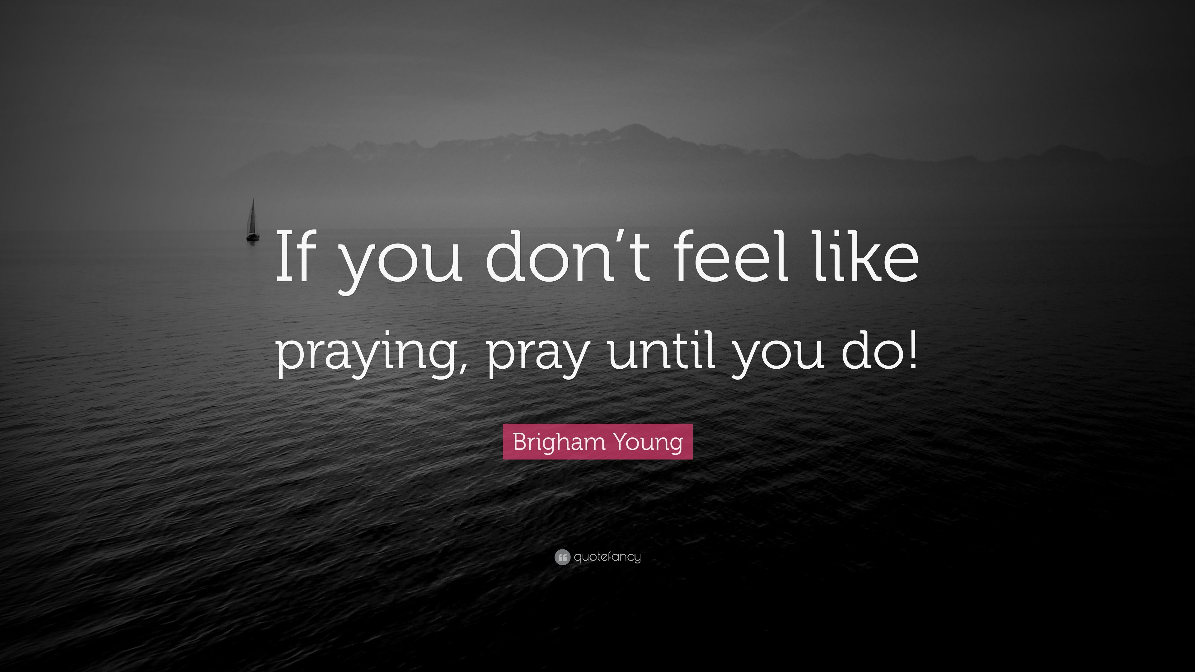 "If You Feel Like You Are Being: Brigham Young Quote: ""If You Don't Feel Like Praying, Pray"