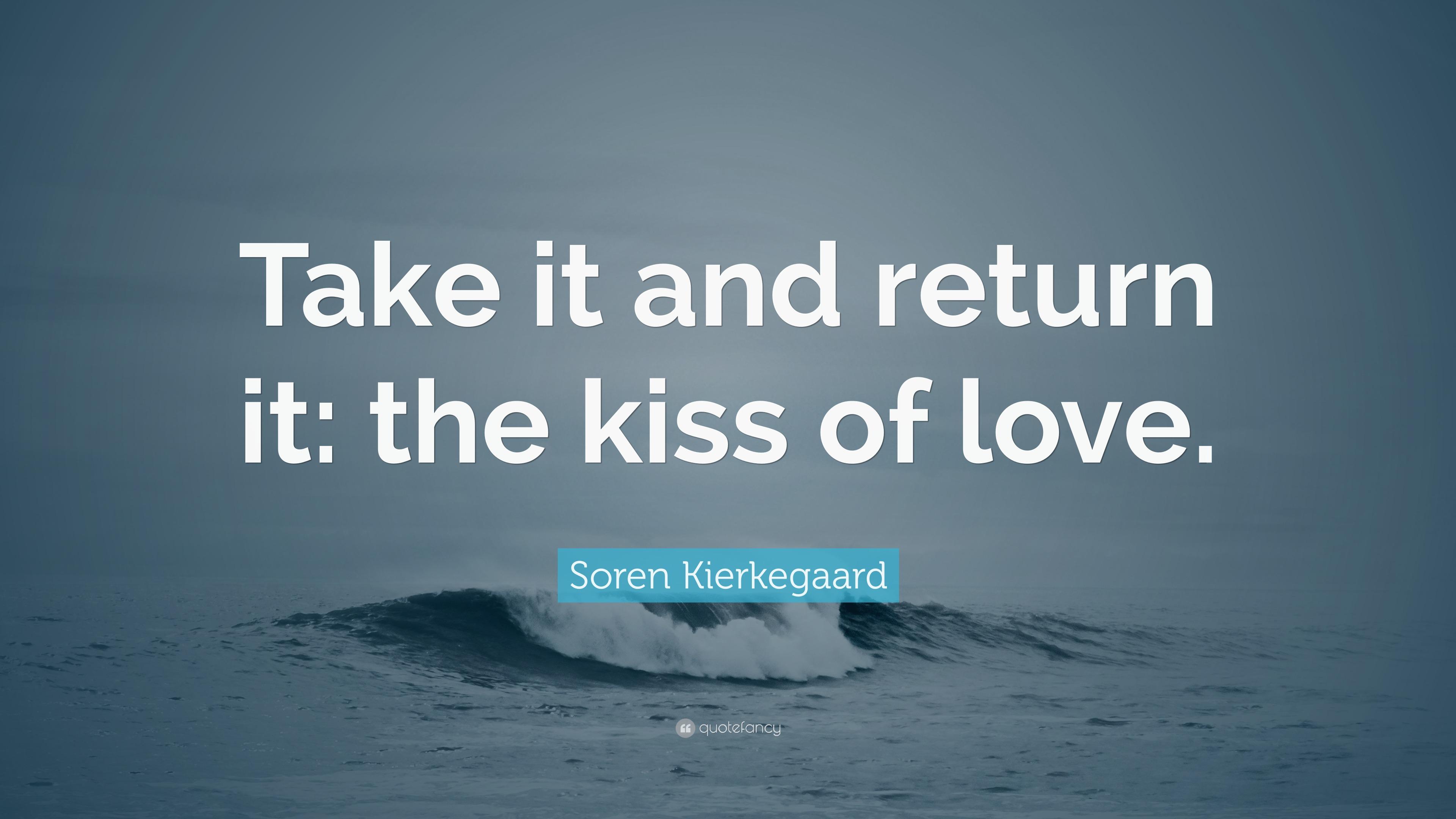 Soren Kierkegaard Quote: U201cTake It And Return It: The Kiss Of Love.