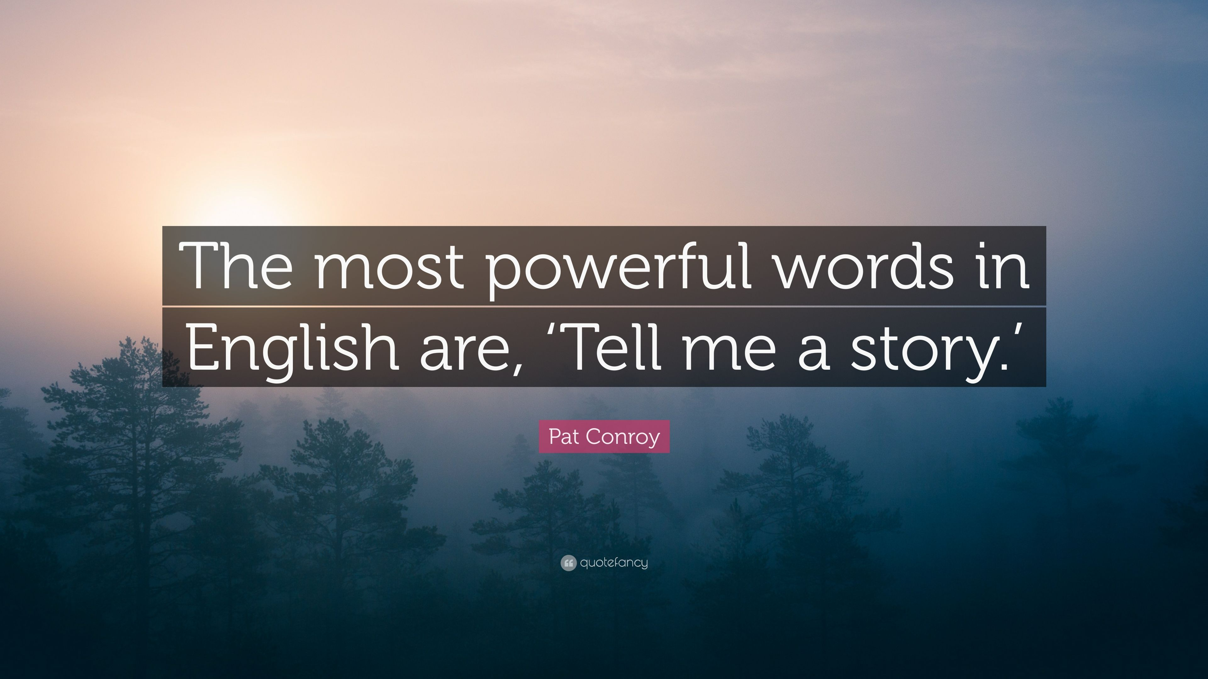 "Pat Conroy Quote: ""The most powerful words in English are, 'Tell me"